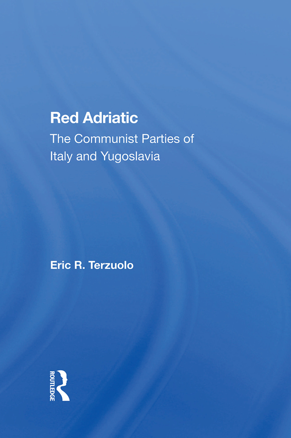 Red Adriatic: The Communist Parties Of Italy And Yugoslavia, 1st Edition (Hardback) book cover