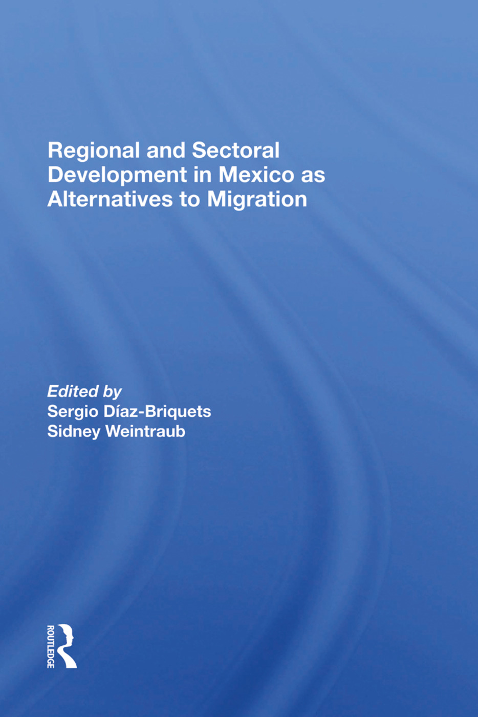 Regional And Sectoral Development In Mexico As Alternatives To Migration: 1st Edition (Hardback) book cover