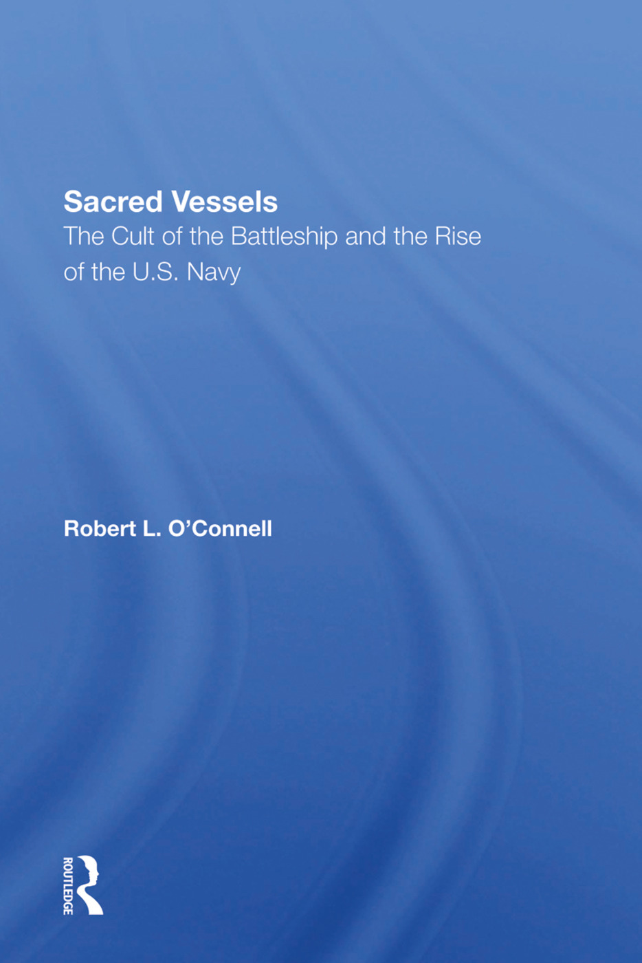 Sacred Vessels: The Cult Of The Battleship And The Rise Of The U.S. Navy book cover