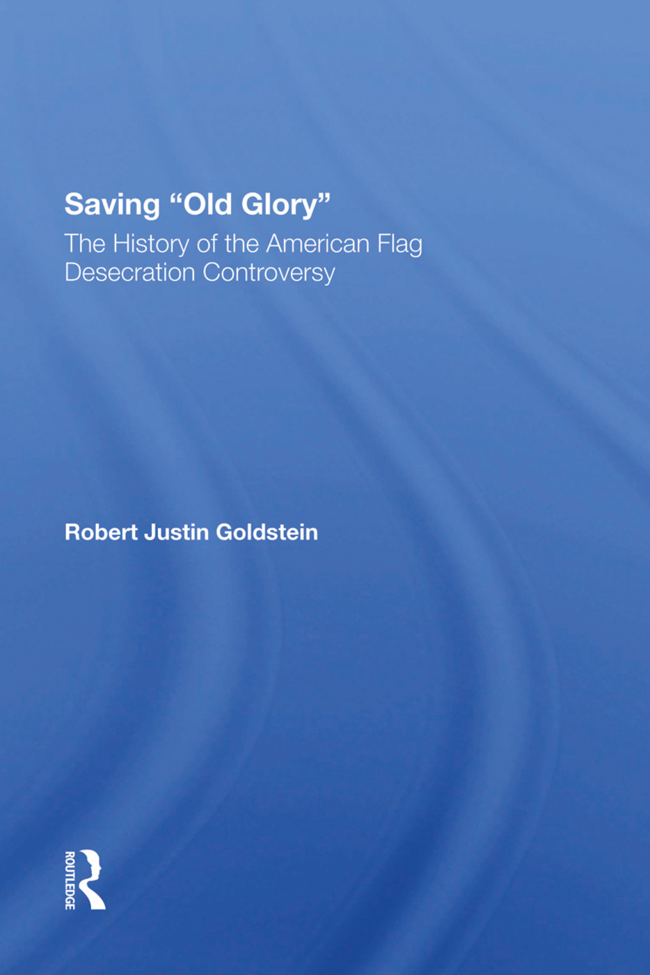 Saving Old Glory: The History Of The American Flag Desecration Controversy, 1st Edition (Hardback) book cover