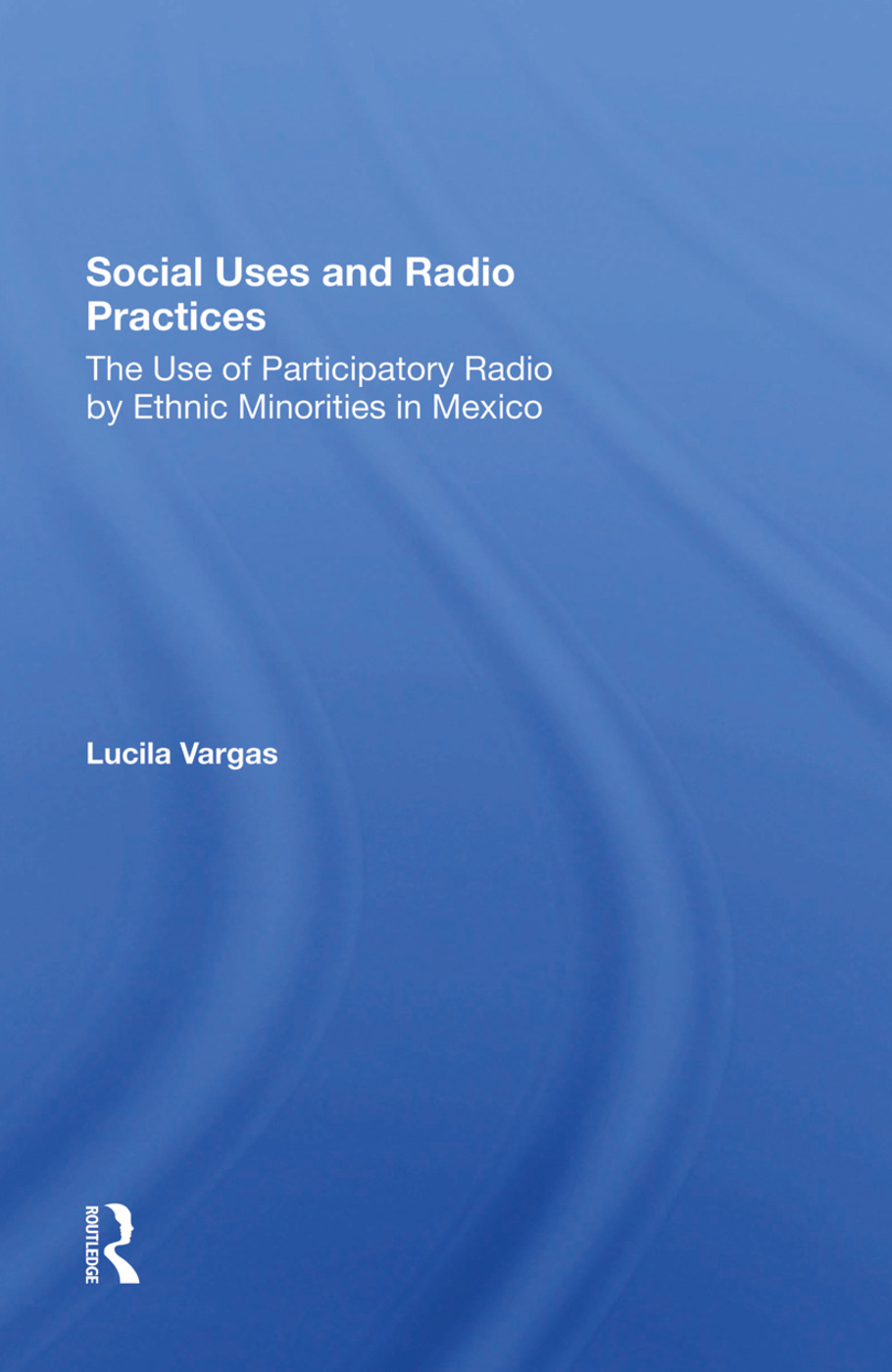 Social Uses And Radio Practices: The Use Of Participatory Radio By Ethnic Minorities In Mexico, 1st Edition (Hardback) book cover