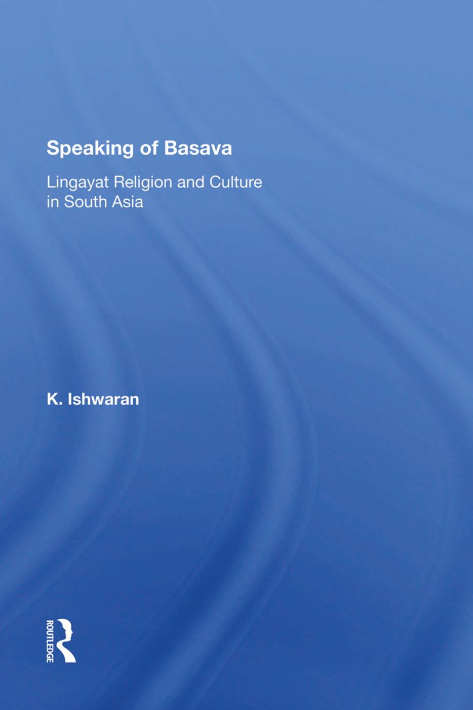Speaking Of Basava: Lingayat Religion And Culture In South Asia, 1st Edition (Hardback) book cover