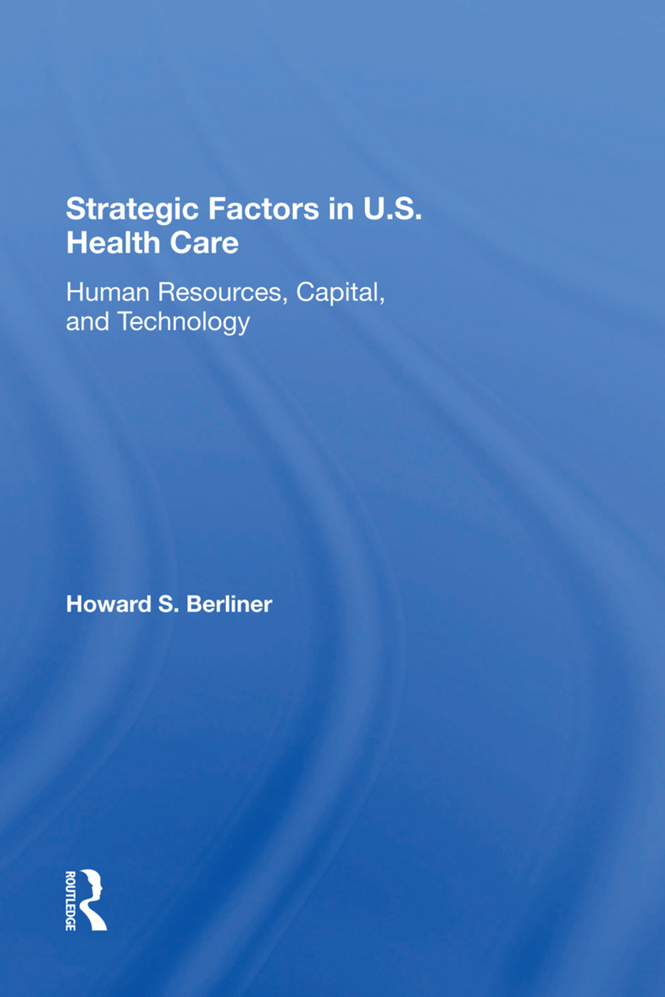 Strategic Factors In U.s. Health Care: Human Resources, Capital, And Technology, 1st Edition (Hardback) book cover