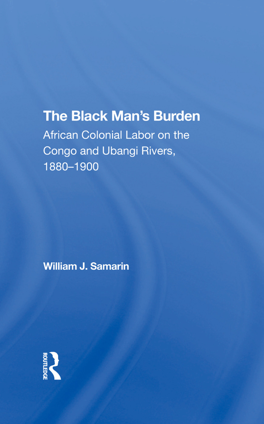 The Black Man's Burden: African Colonial Labor On The Congo And Ubangi Rivers, 18801900, 1st Edition (Hardback) book cover