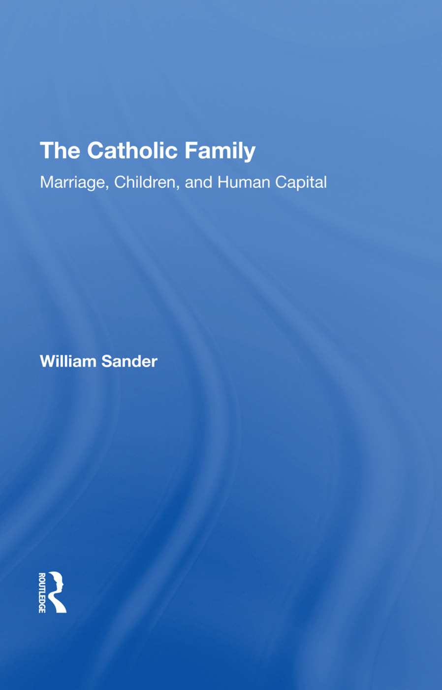 The Catholic Family: Marriage, Children, And Human Capital, 1st Edition (Hardback) book cover
