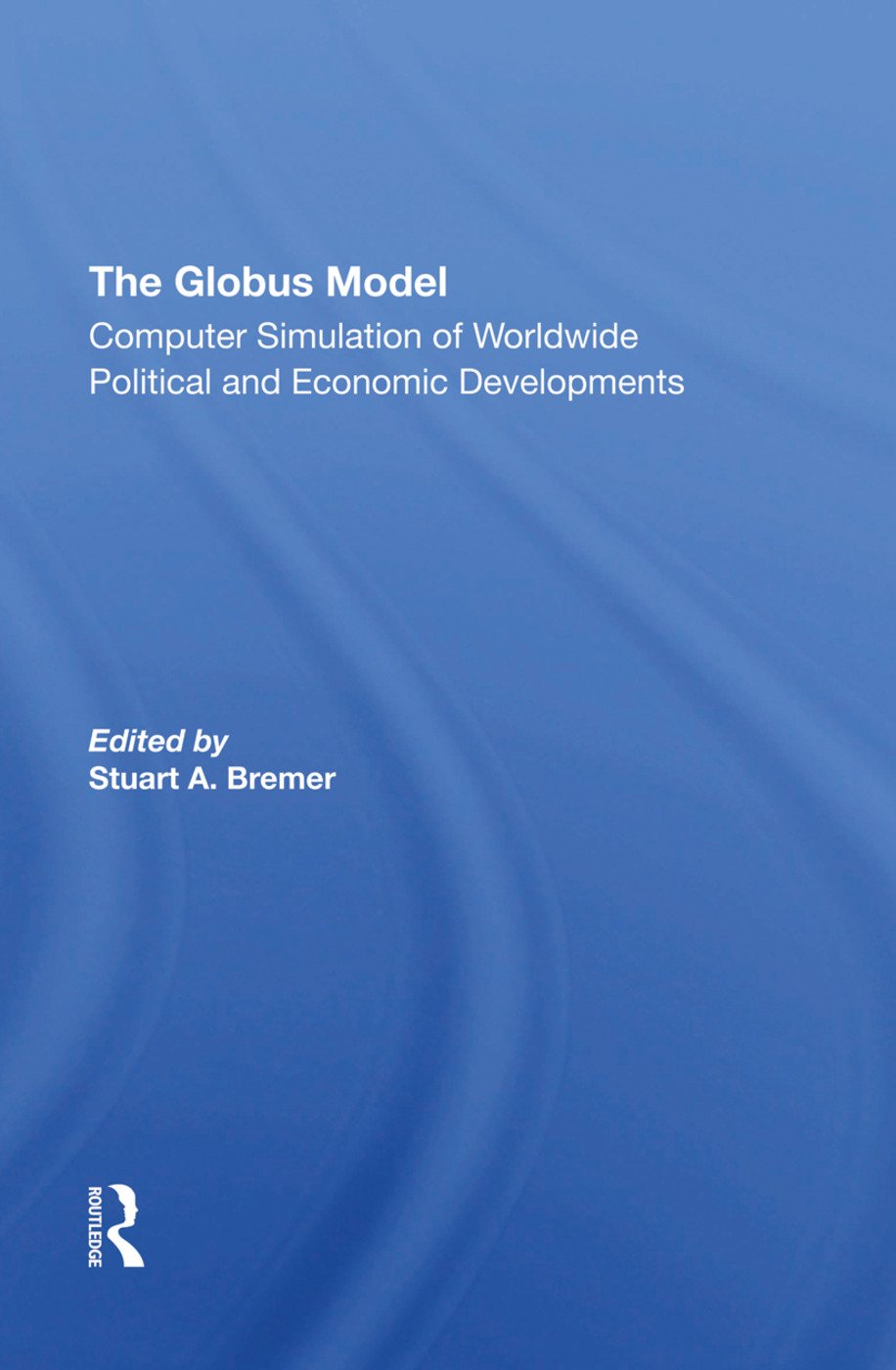 The Globus Model: Computer Simulation Of Worldwide Political And Economic Developments, 1st Edition (Hardback) book cover
