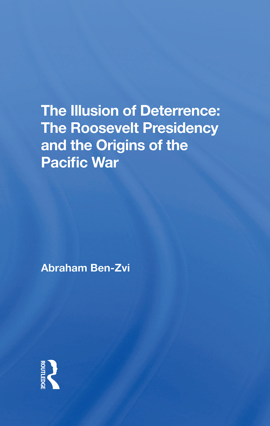 The Illusion Of Deterrence: The Roosevelt Presidency And The Origins Of The Pacific War, 1st Edition (Hardback) book cover