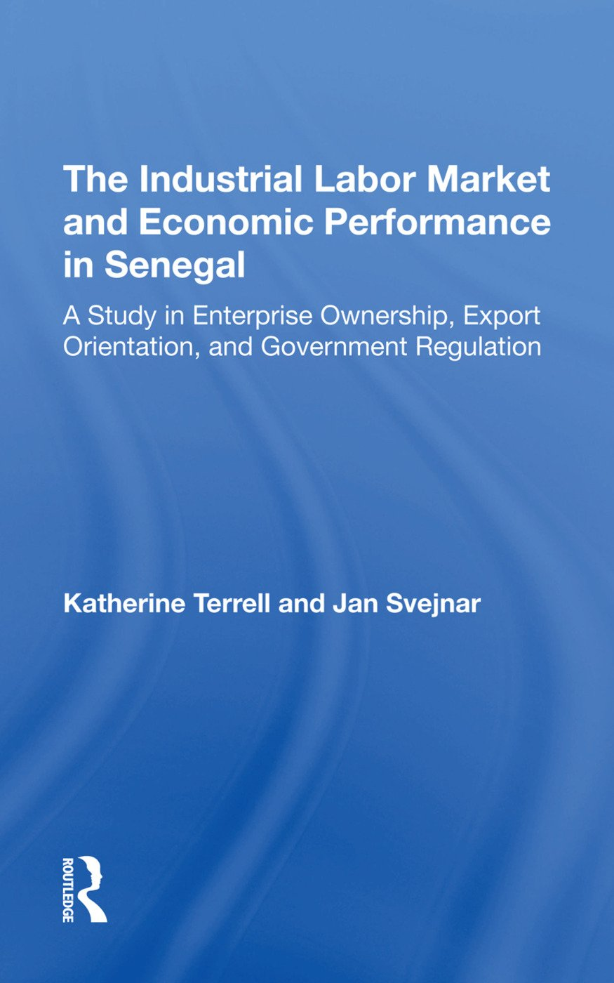 The Industrial Labor Market And Economic Performance In Senegal: A Study In Enterprise Ownership, Export Orientation, And Government Regulations book cover