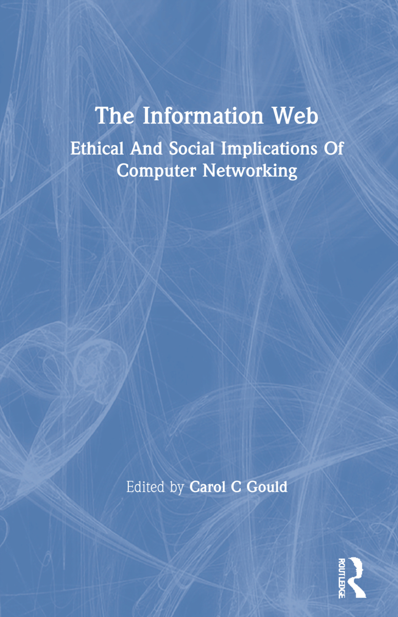 The Information Web: Ethical And Social Implications Of Computer Networking book cover
