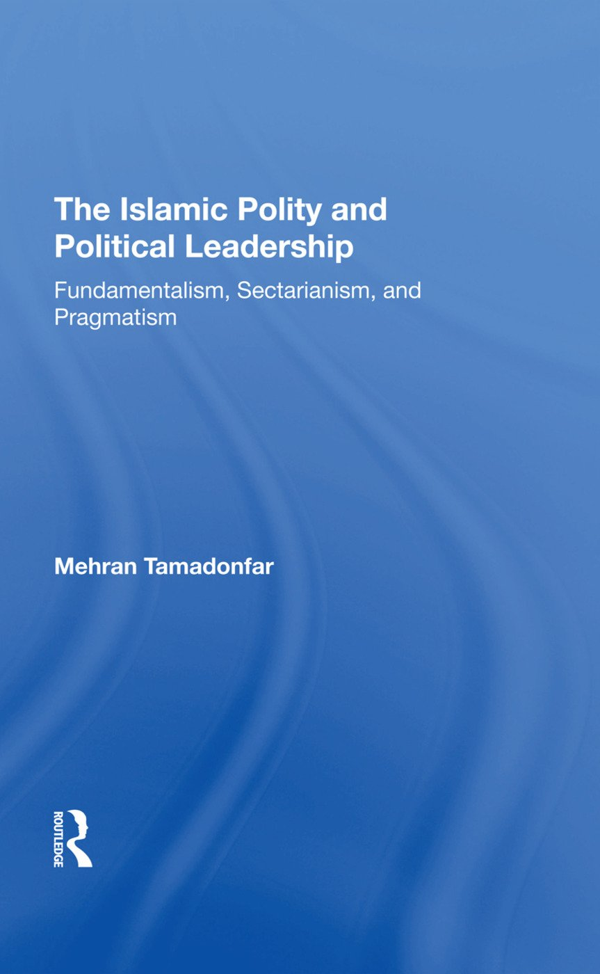 The Islamic Polity And Political Leadership: Fundamentalism, Sectarianism, And Pragmatism, 1st Edition (Hardback) book cover
