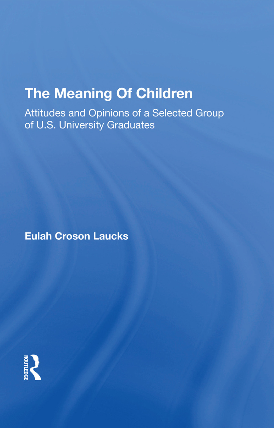 The Meaning Of Children: Attitudes And Opinions Of A Selected Group Of U.s. University Graduates, 1st Edition (Hardback) book cover