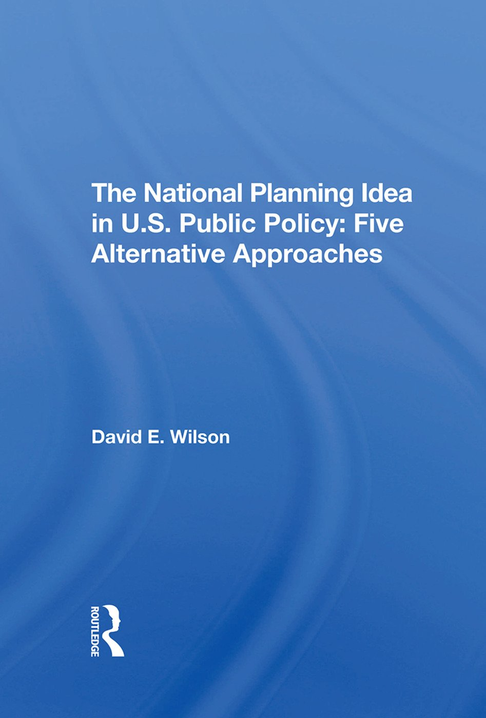 The National Planning Idea In U.s. Public Policy: Five Alternative Approaches, 1st Edition (Hardback) book cover