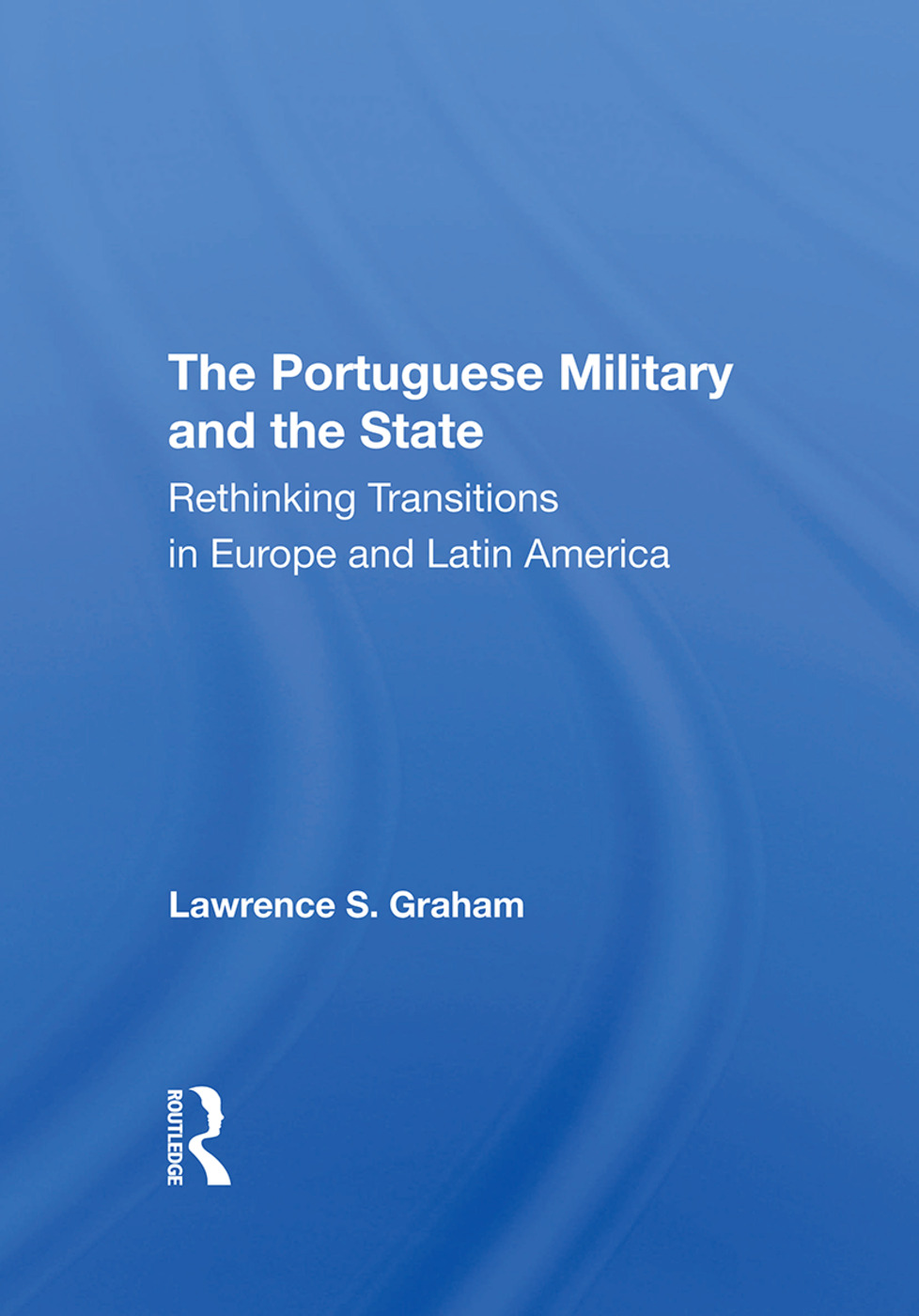 The Portuguese Military And The State: Rethinking Transitions In Europe And Latin America, 1st Edition (Hardback) book cover