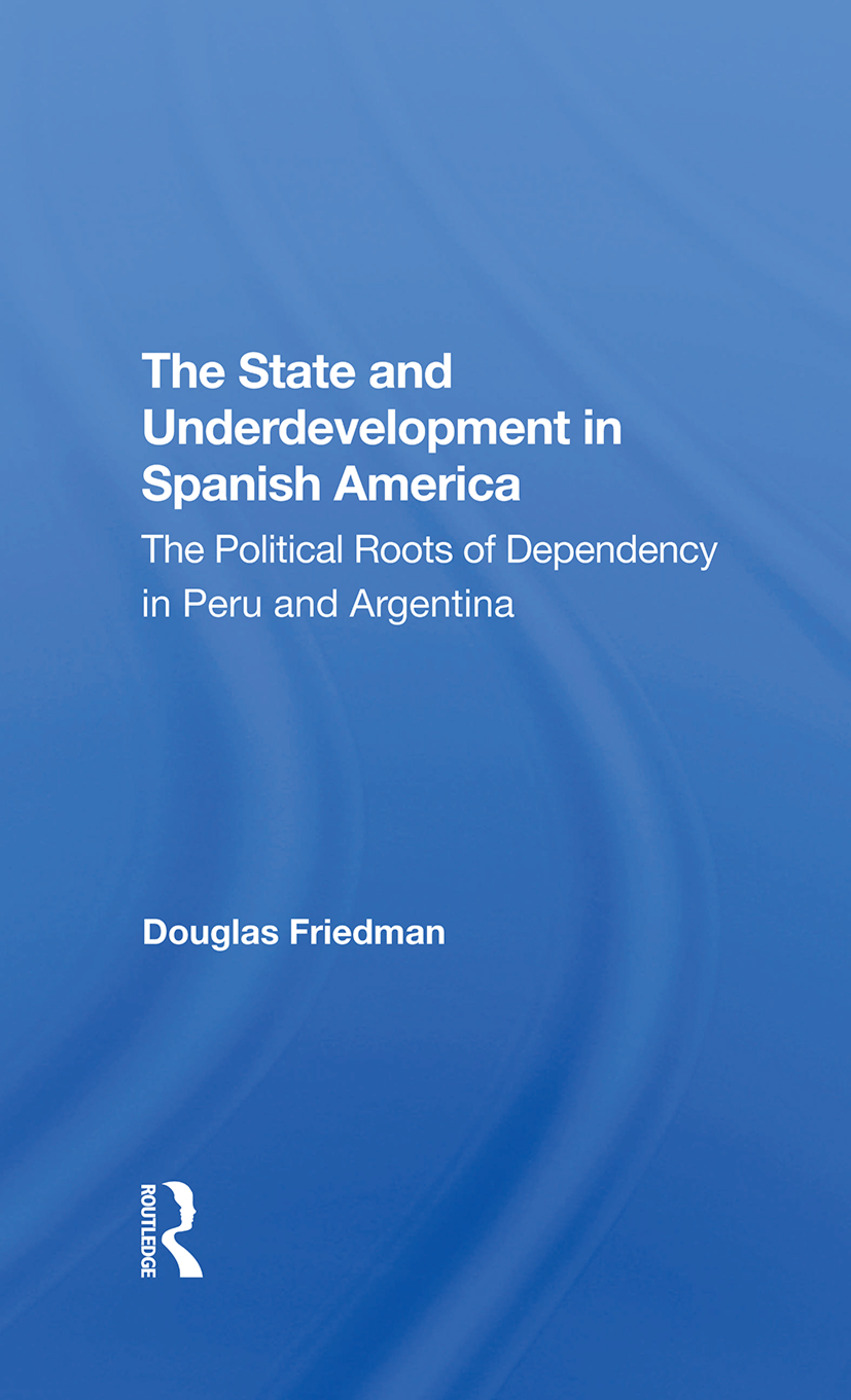 The State And Underdevelopment In Spanish America: The Political Roots Of Dependency In Peru And Argentina, 1st Edition (Hardback) book cover