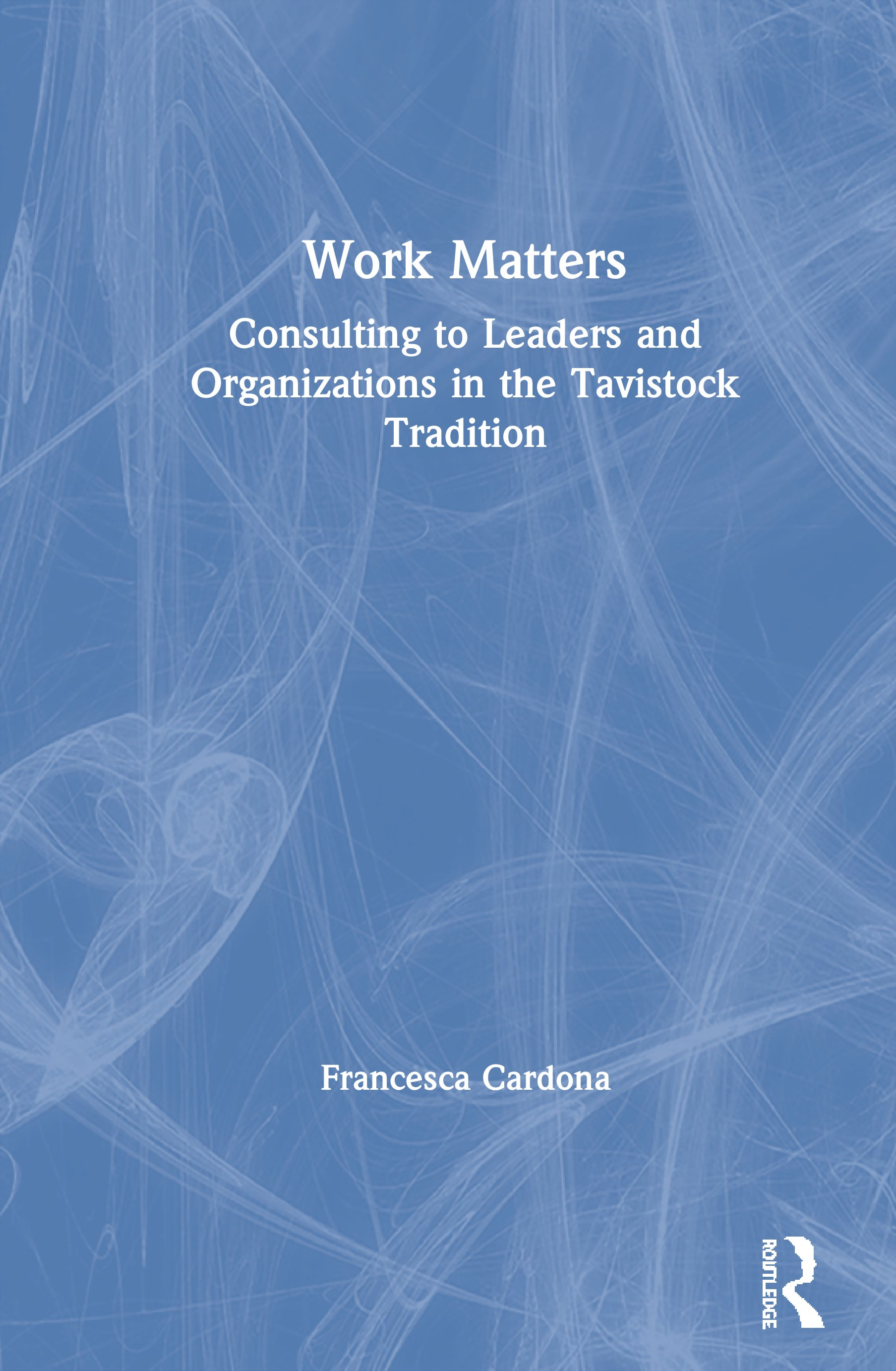 Work Matters: Consulting to leaders and organizations in the Tavistock tradition, 1st Edition (Hardback) book cover