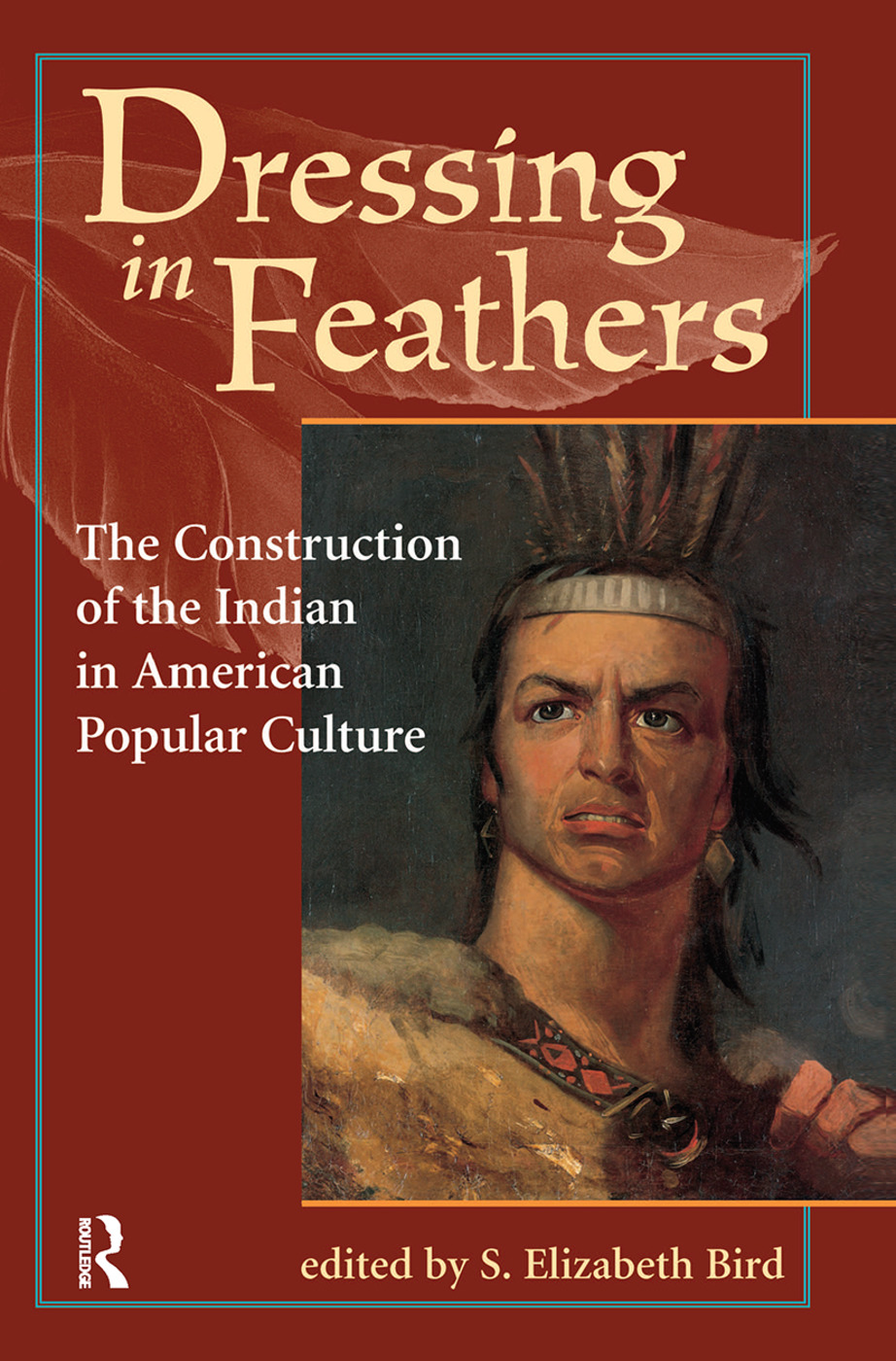 Dressing In Feathers: The Construction Of The Indian In American Popular Culture, 1st Edition (Hardback) book cover