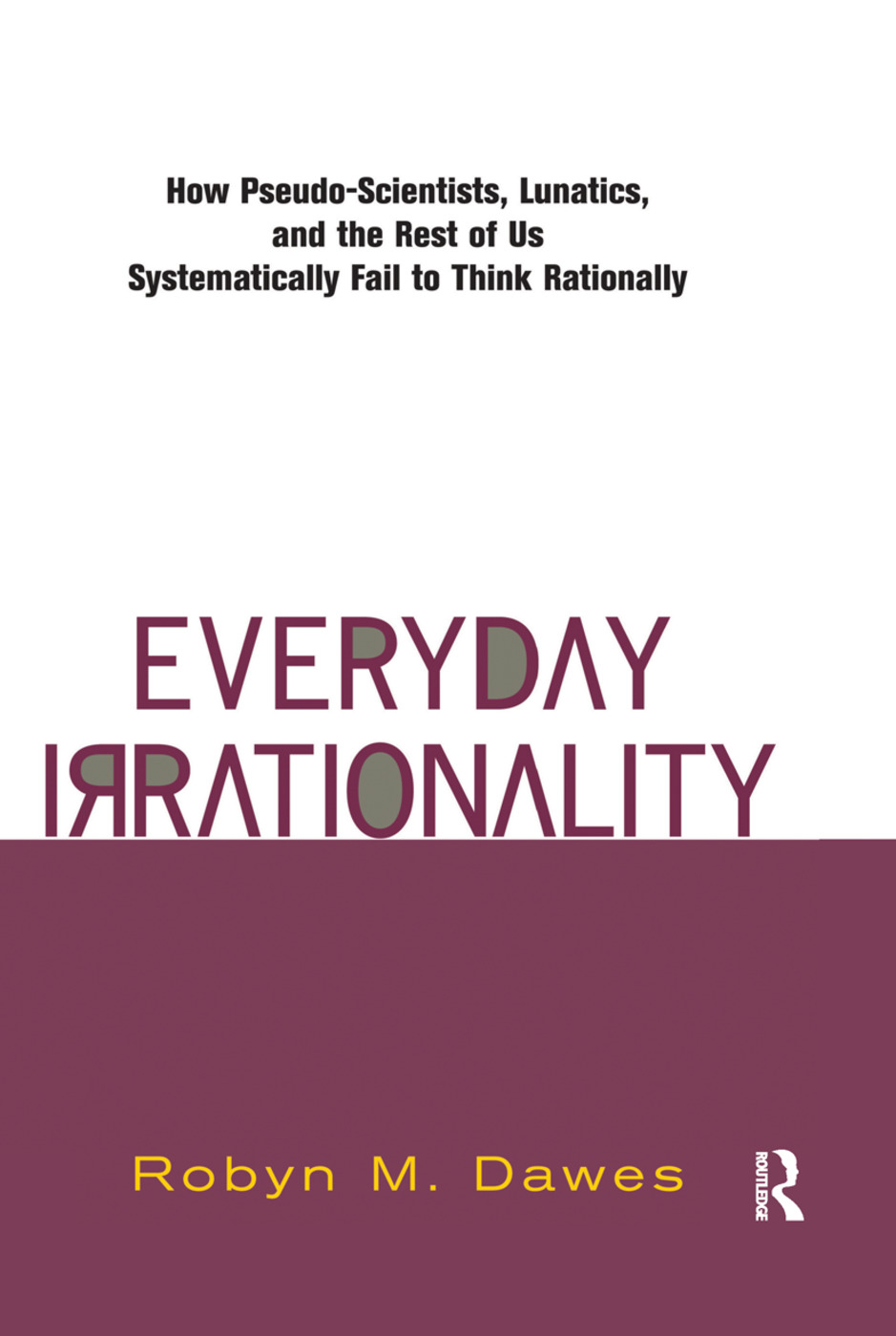Everyday Irrationality: How Pseudo- Scientists, Lunatics, And The Rest Of Us Systematically Fail To Think Rationally, 1st Edition (Hardback) book cover
