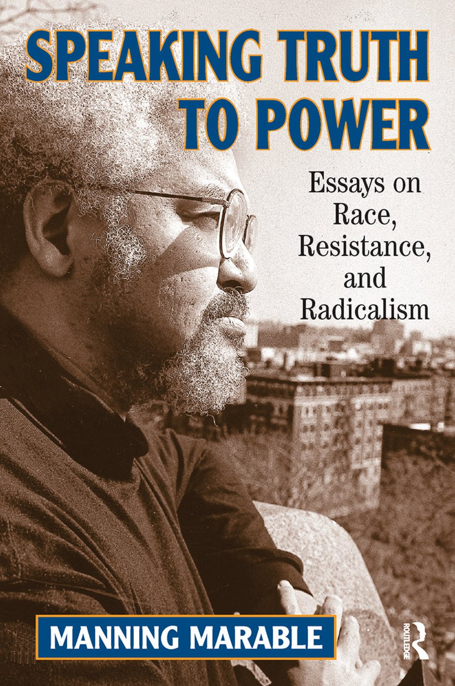 Speaking Truth To Power: Essays On Race, Resistance, And Radicalism, 1st Edition (Hardback) book cover
