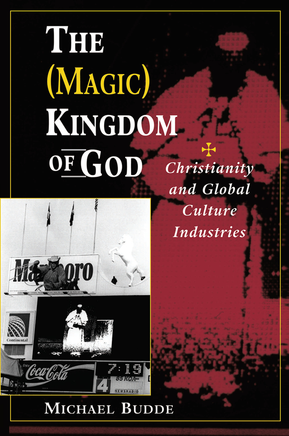 The (Magic) Kingdom Of God: Christianity And Global Culture Industries, 1st Edition (Hardback) book cover