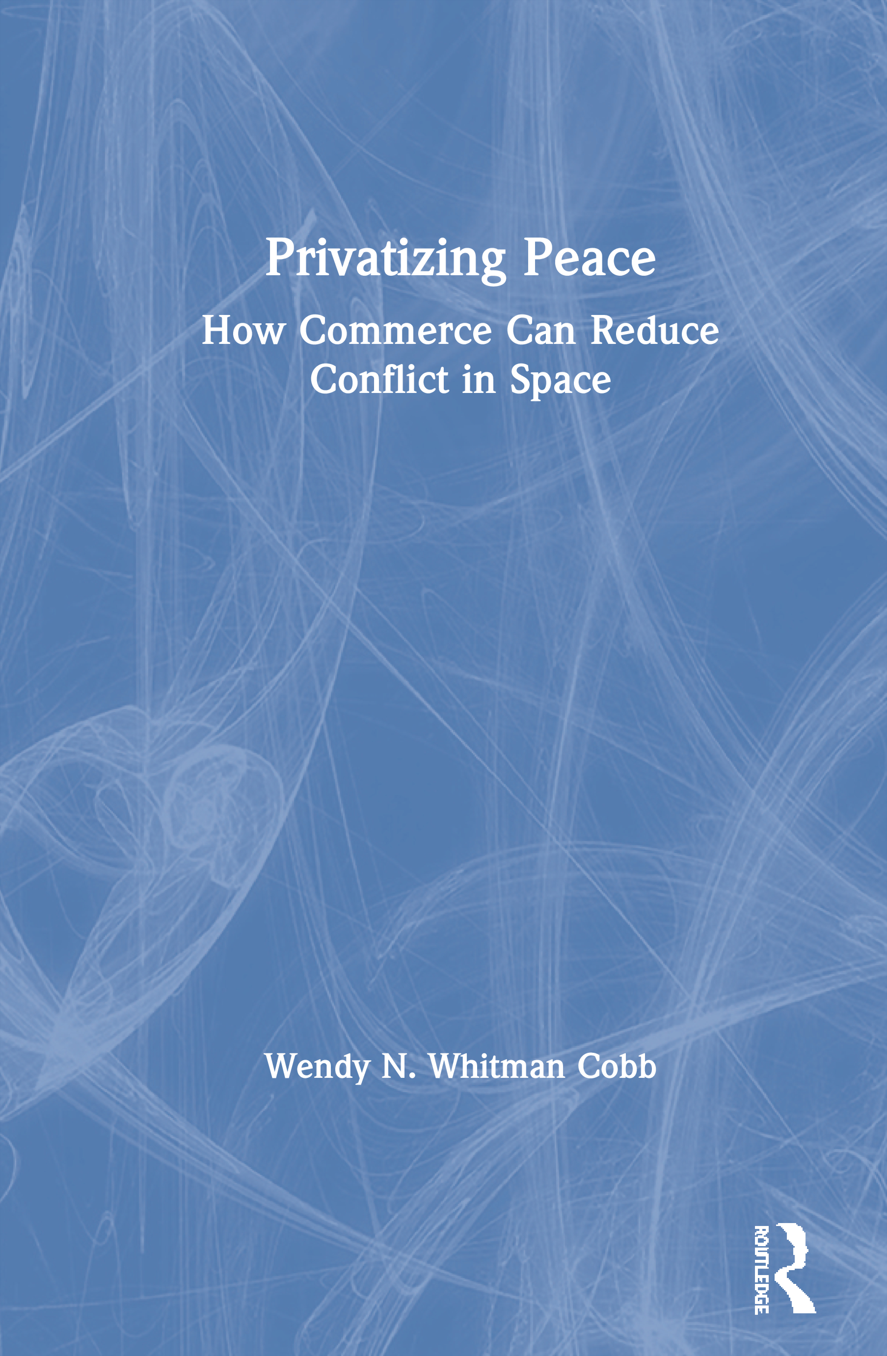 Privatizing Peace: How Commerce Can Reduce Conflict in Space, 1st Edition (Paperback) book cover