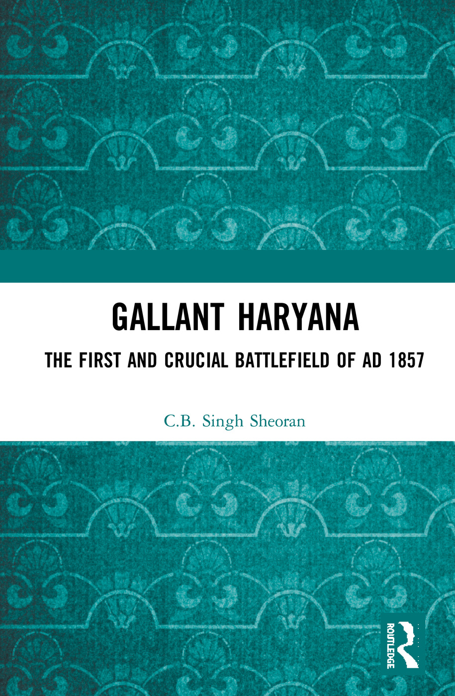 Gallant Haryana: The First and Crucial Battlefield of AD 1857, 1st Edition (e-Book) book cover