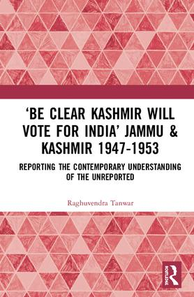 'Be Clear Kashmir will Vote for India' Jammu & Kashmir 1947-1953: Reporting the Contemporary Understanding of the Unreported book cover