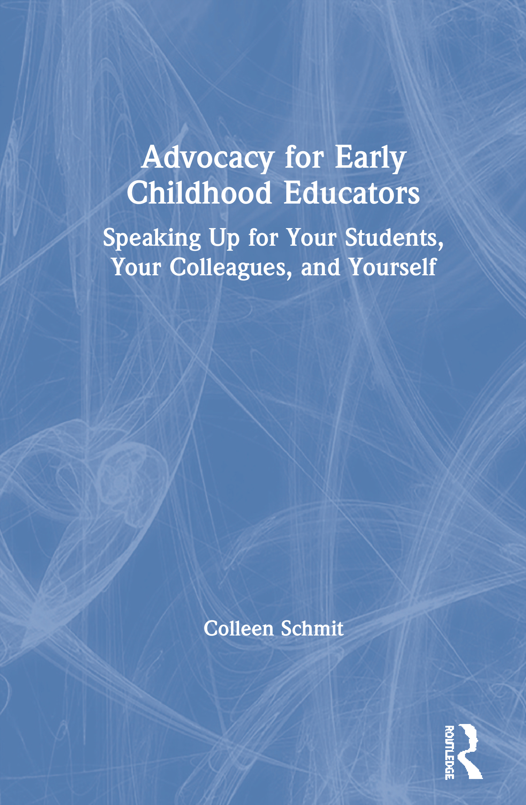 Advocacy for Early Childhood Educators: Speaking Up for Your Students, Your Colleagues, and Yourself book cover