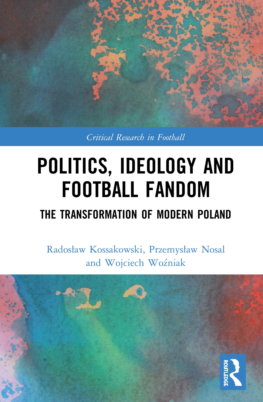 Politics, Ideology and Football Fandom: The Transformation of Modern Poland, 1st Edition (Hardback) book cover