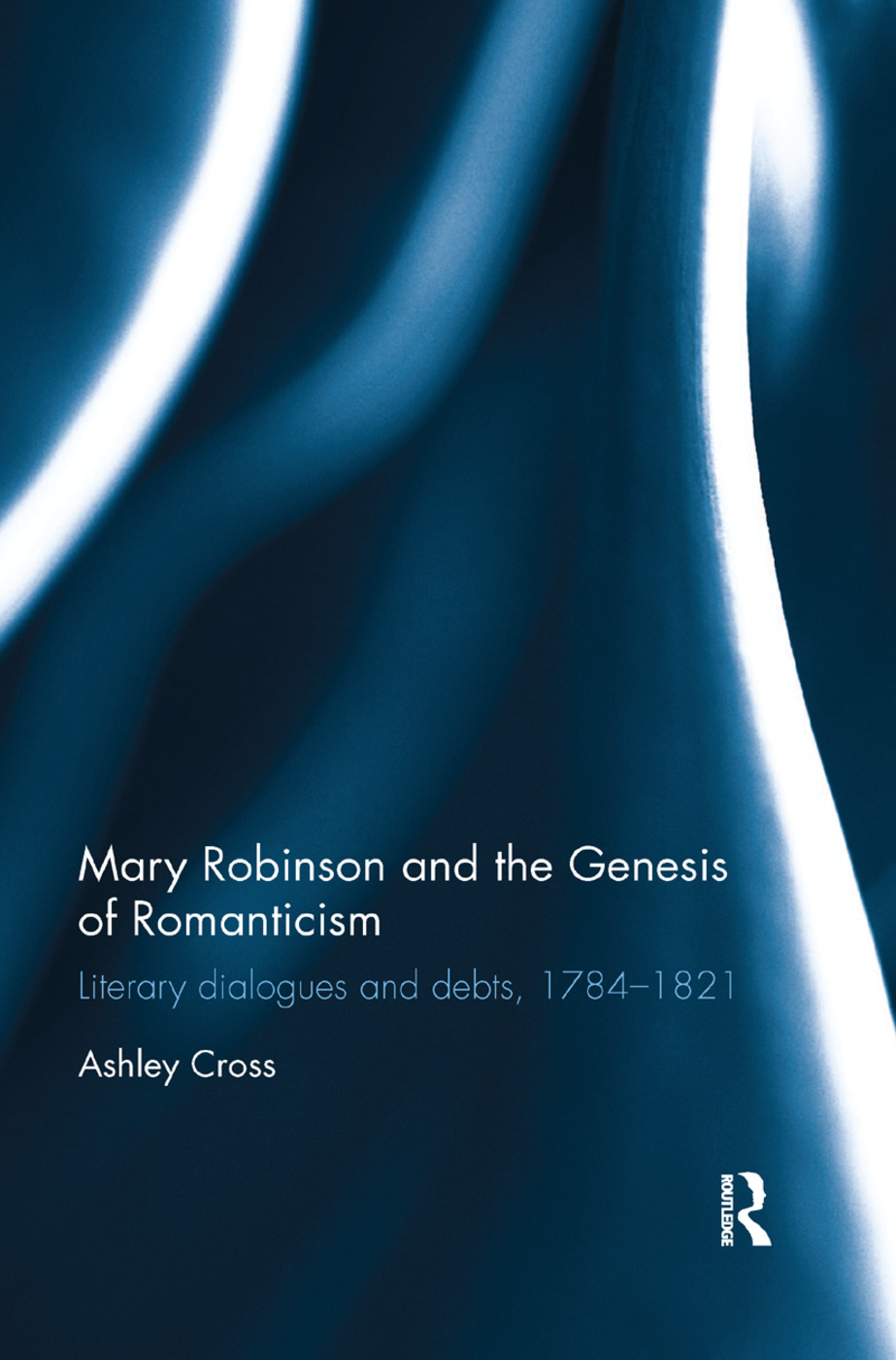 Mary Robinson and the Genesis of Romanticism: Literary Dialogues and Debts, 1784–1821, 1st Edition (Paperback) book cover