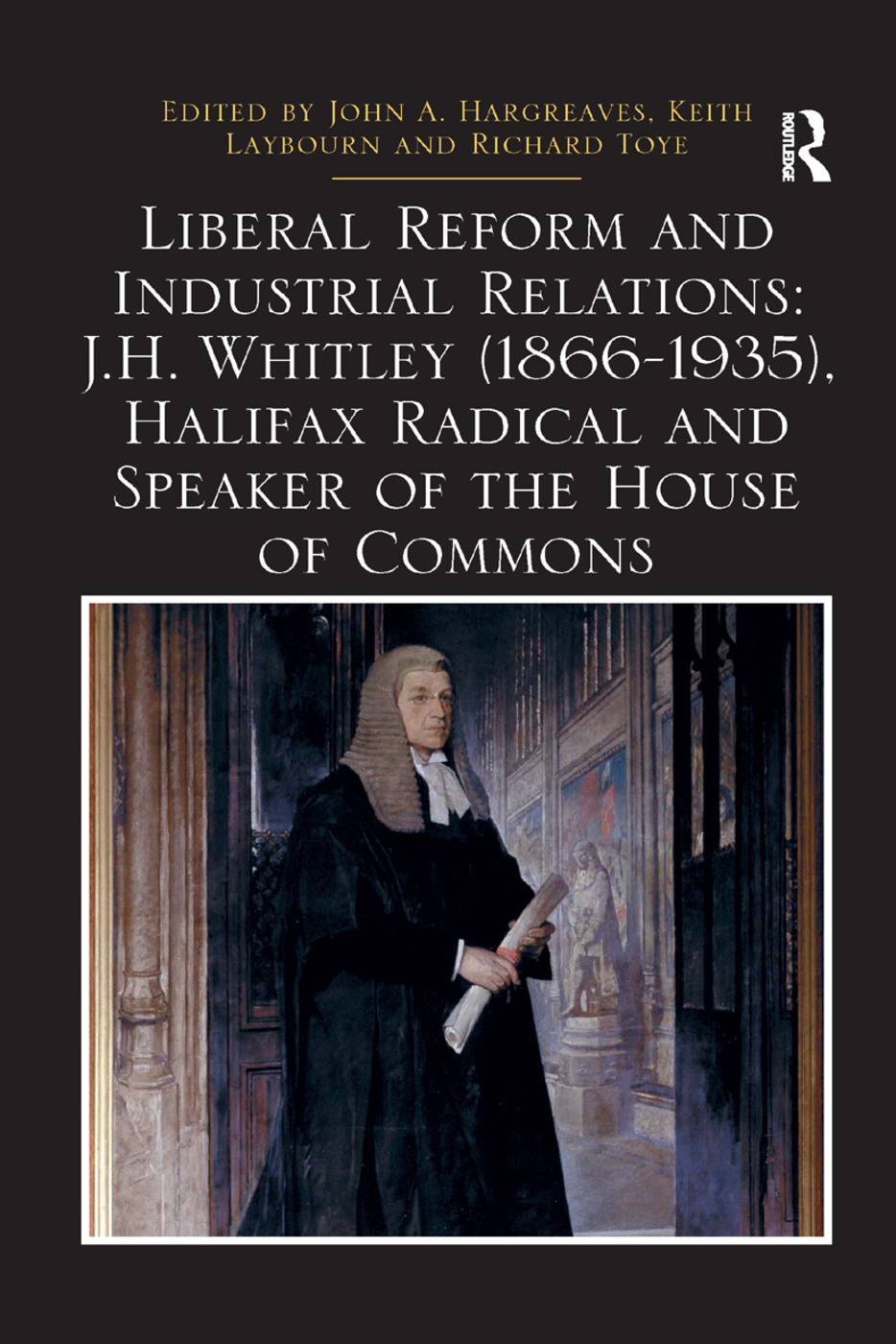 Liberal Reform and Industrial Relations: J.H. Whitley (1866-1935), Halifax Radical and Speaker of the House of Commons: 1st Edition (e-Book) book cover