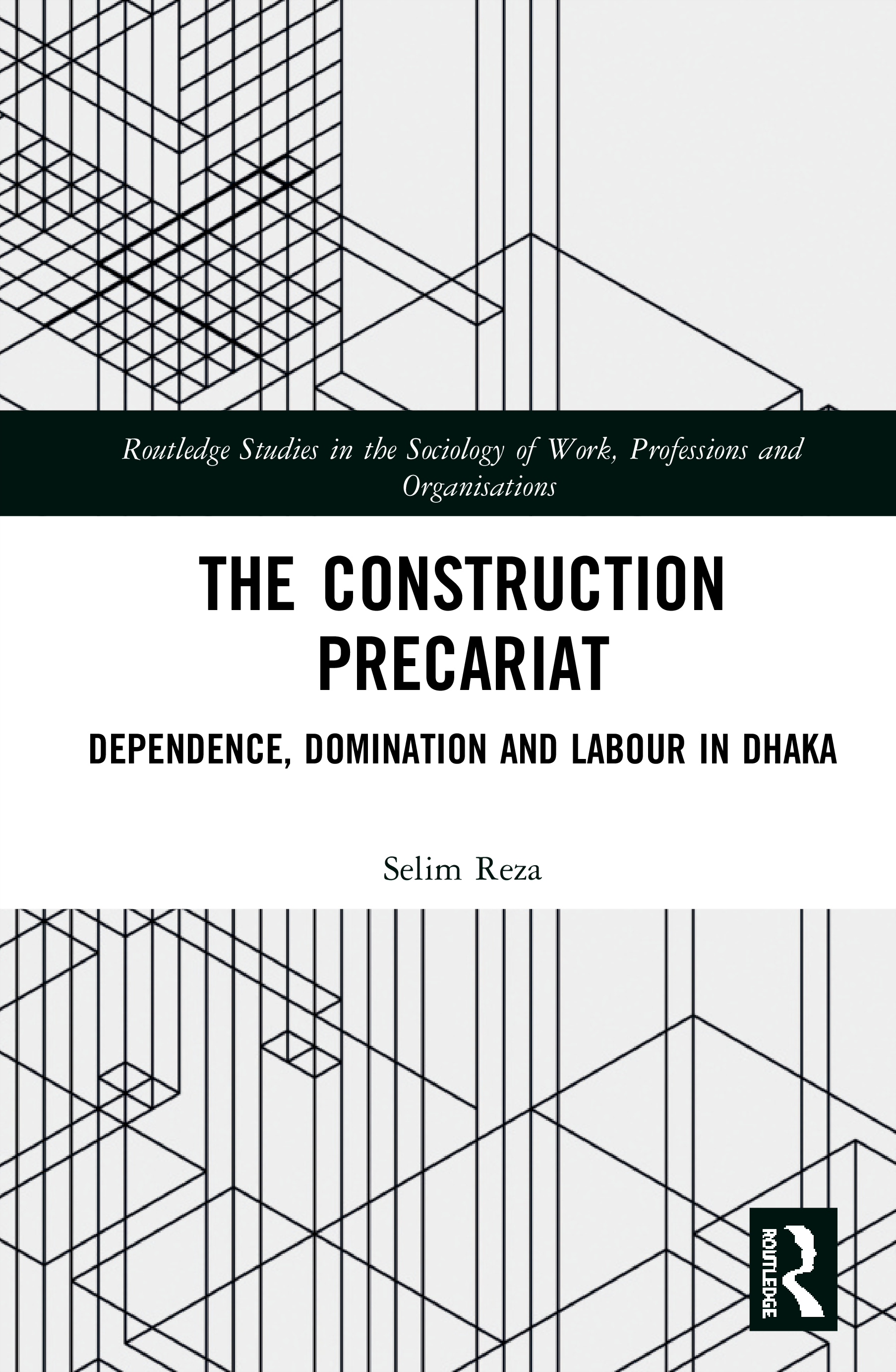 The Construction Precariat: Dependence, Domination and Labour in Dhaka, 1st Edition (Hardback) book cover
