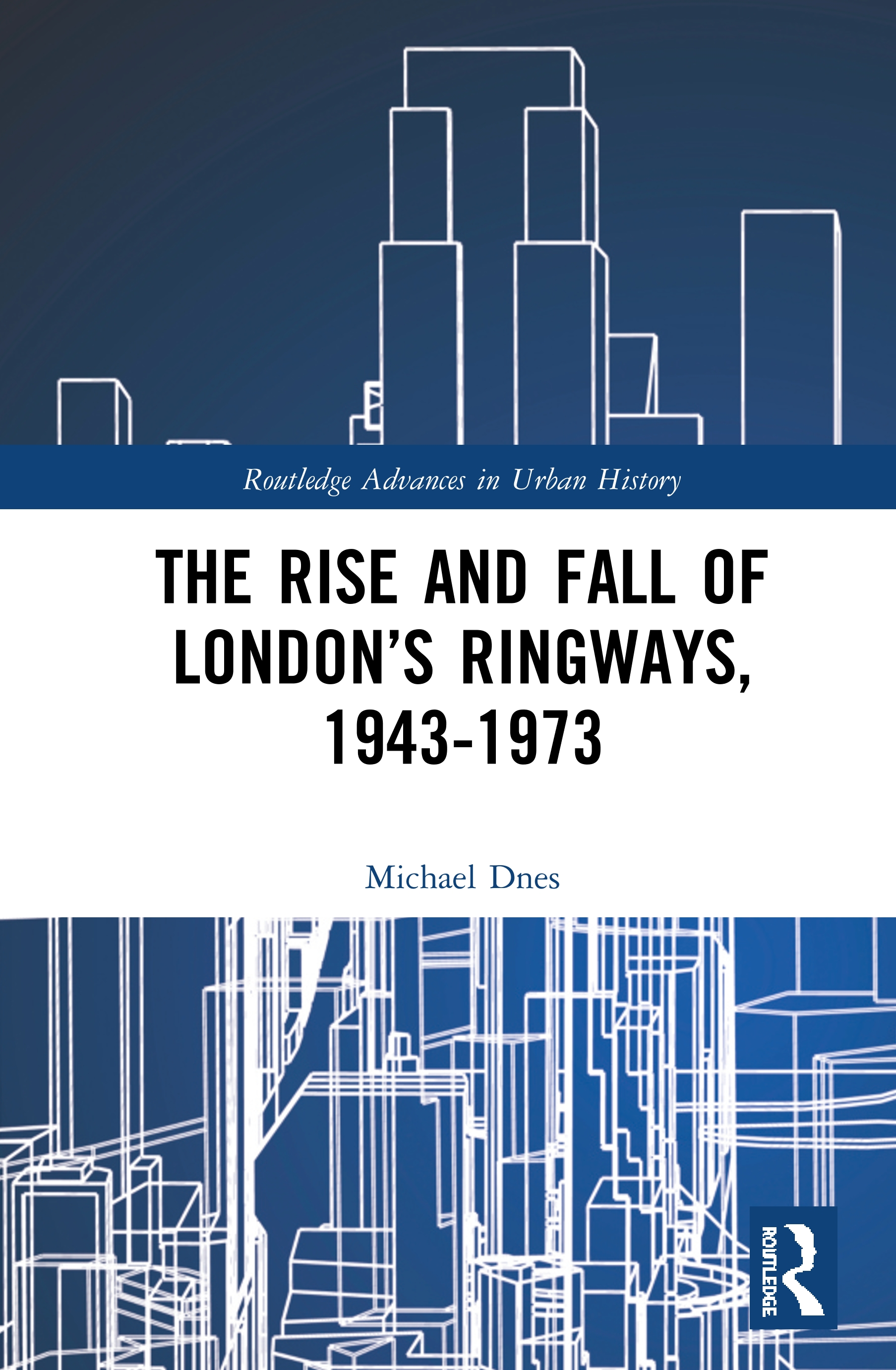 The Rise and Fall of London's Ringways, 1943-1973 book cover
