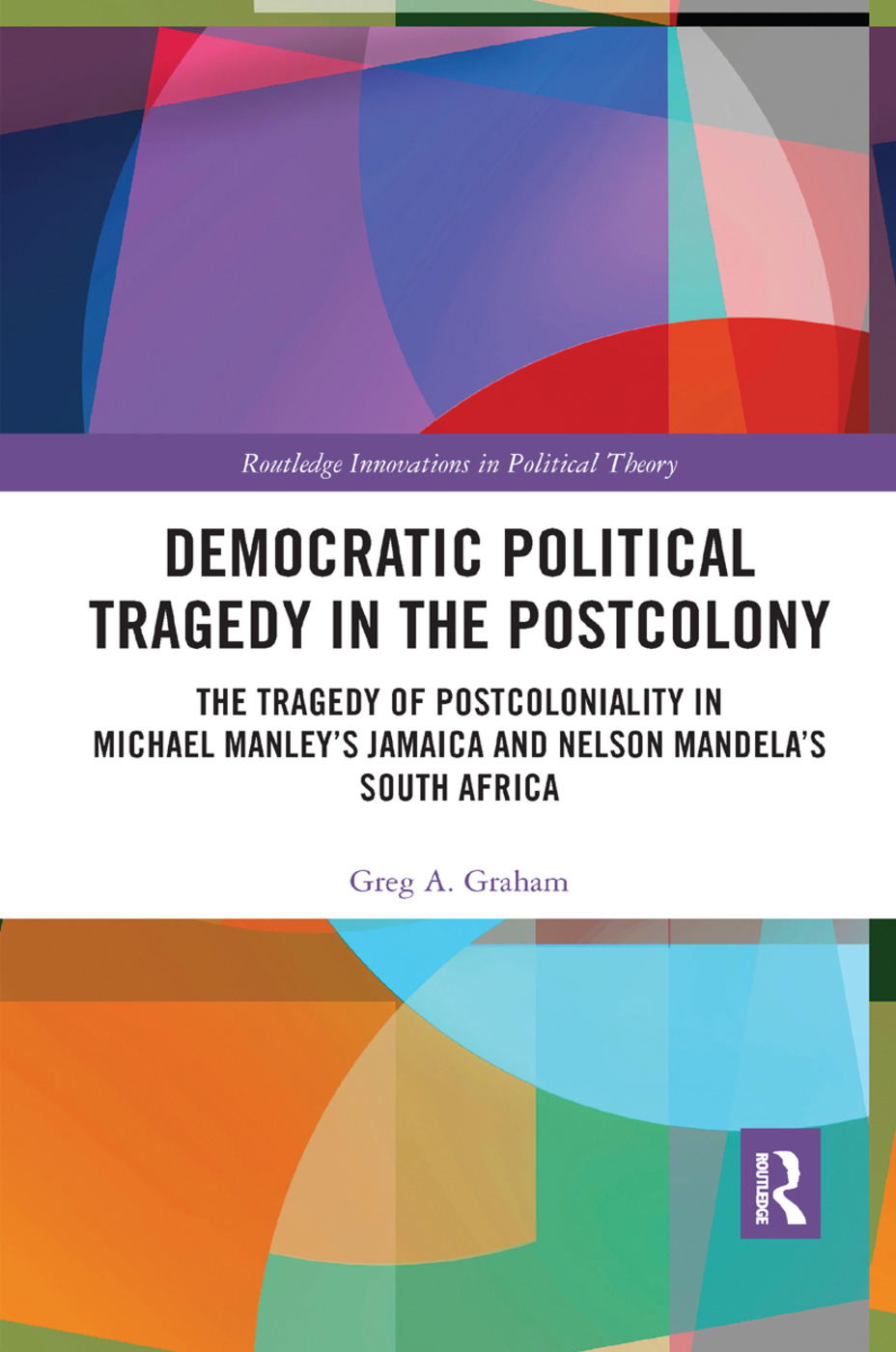 Democratic Political Tragedy in the Postcolony: The Tragedy of Postcoloniality in Michael Manley's Jamaica and Nelson Mandela's South Africa book cover
