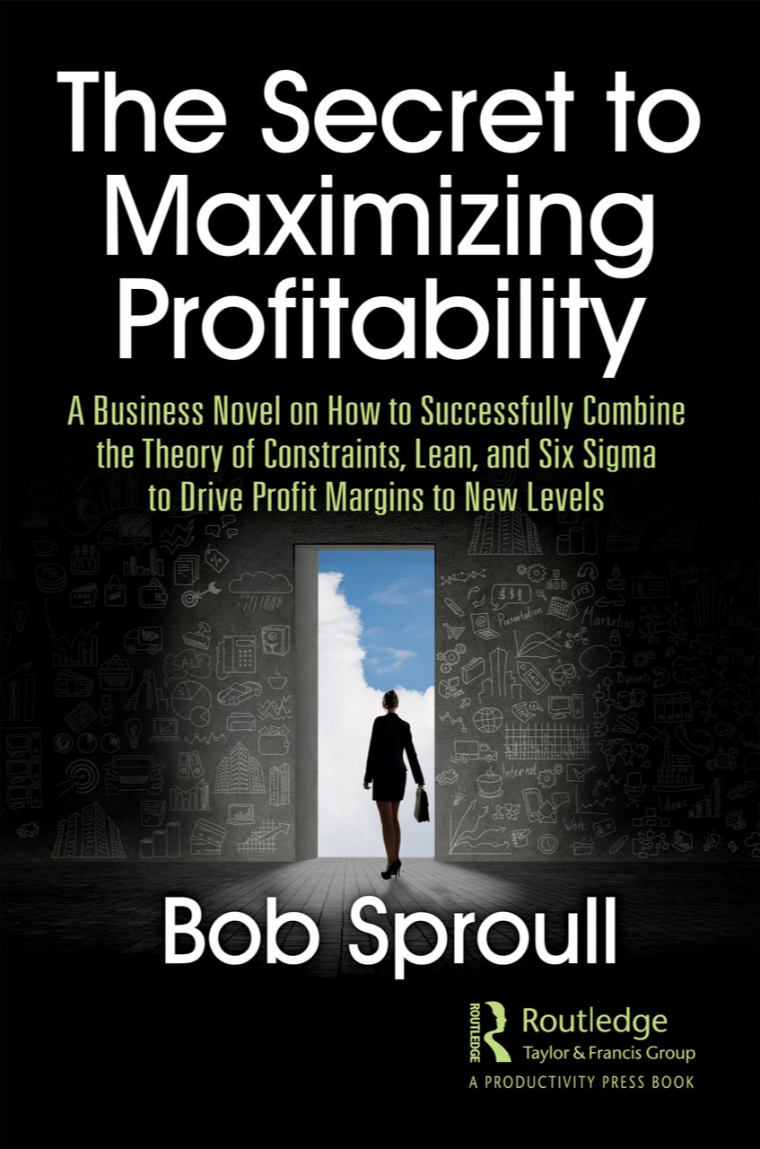 The Secret to Maximizing Profitability: A Business Novel on How to Successfully Combine The Theory of Constraints, Lean, and Six Sigma to Drive Profit Margins to New Levels book cover