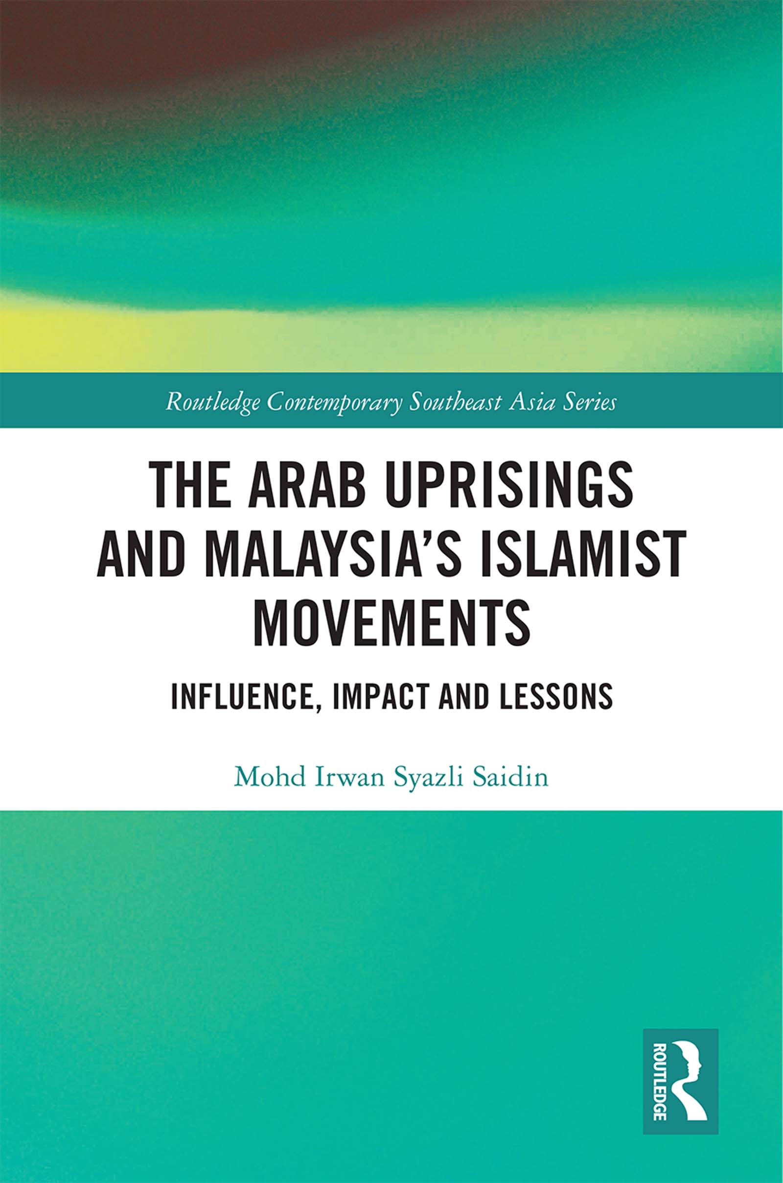 The Arab Uprisings and Malaysia's Islamist Movements: Influence, Impact and Lessons book cover