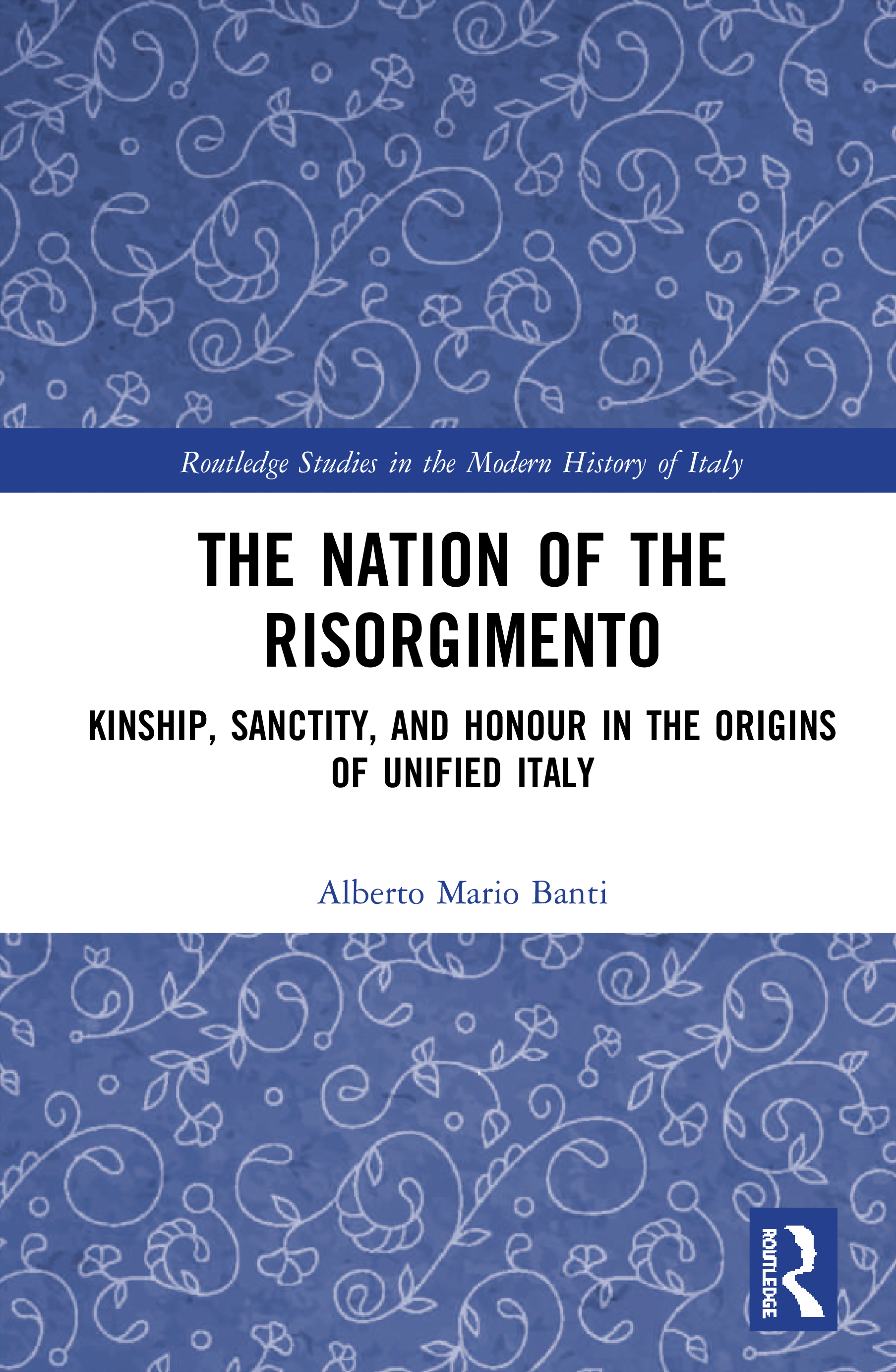 The Nation of the Risorgimento: Kinship, Sanctity, and Honour in the Origins of Unified Italy book cover