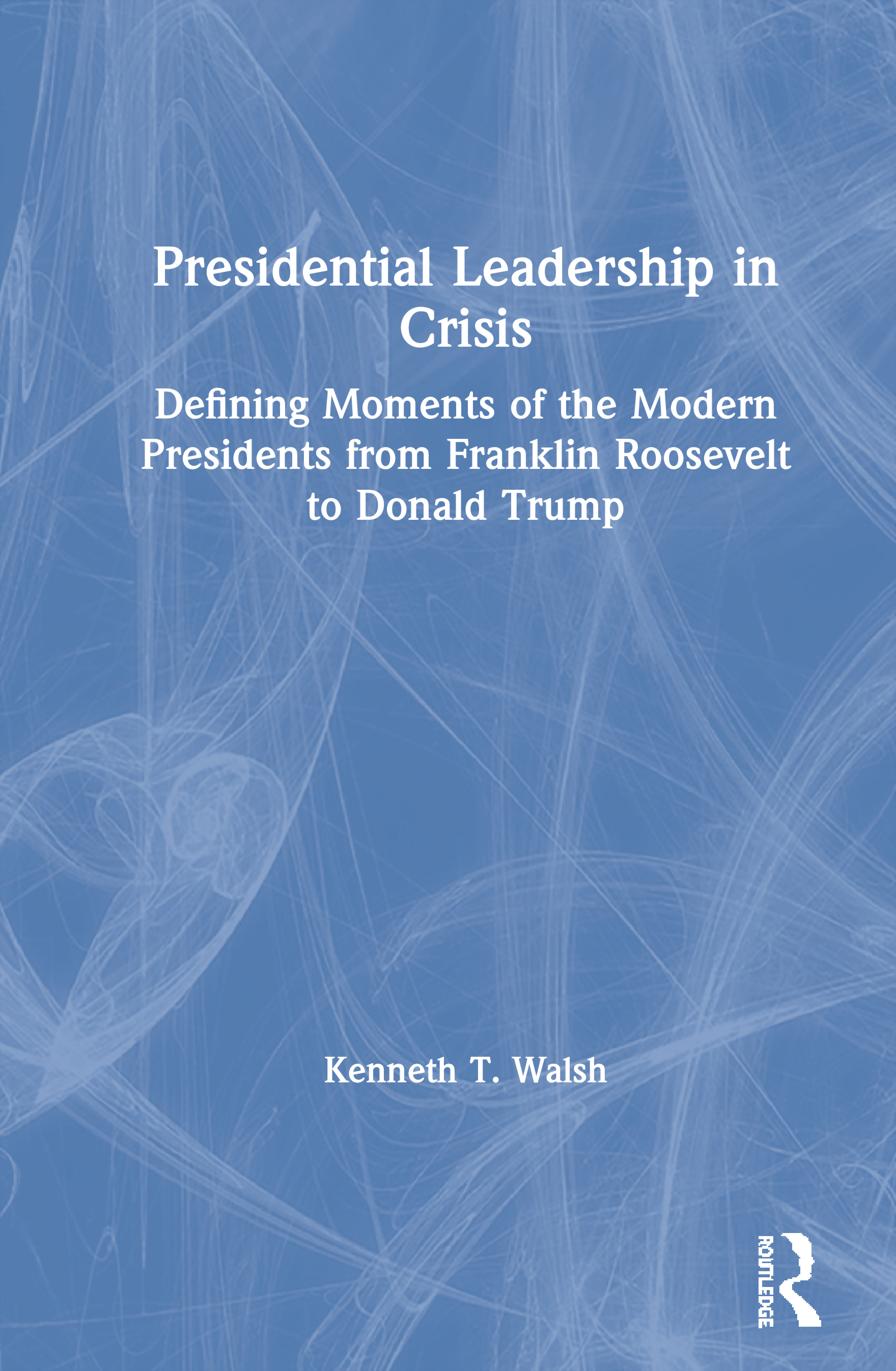 Presidential Leadership in Crisis: Defining Moments of the Modern Presidents from Franklin Roosevelt to Donald Trump, 1st Edition (Hardback) book cover