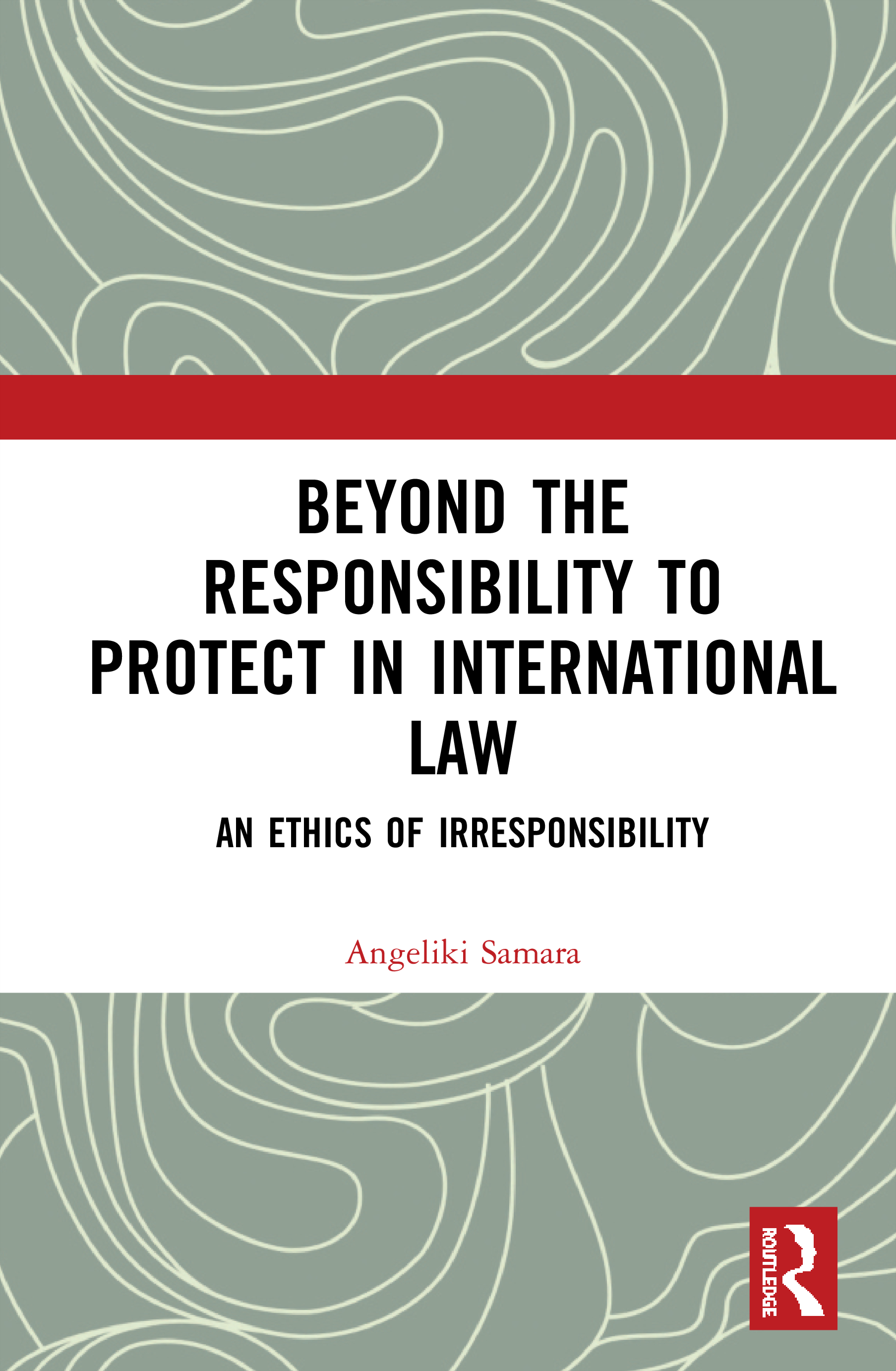 Beyond the Responsibility to Protect in International Law: An Ethics of Irresponsibility book cover