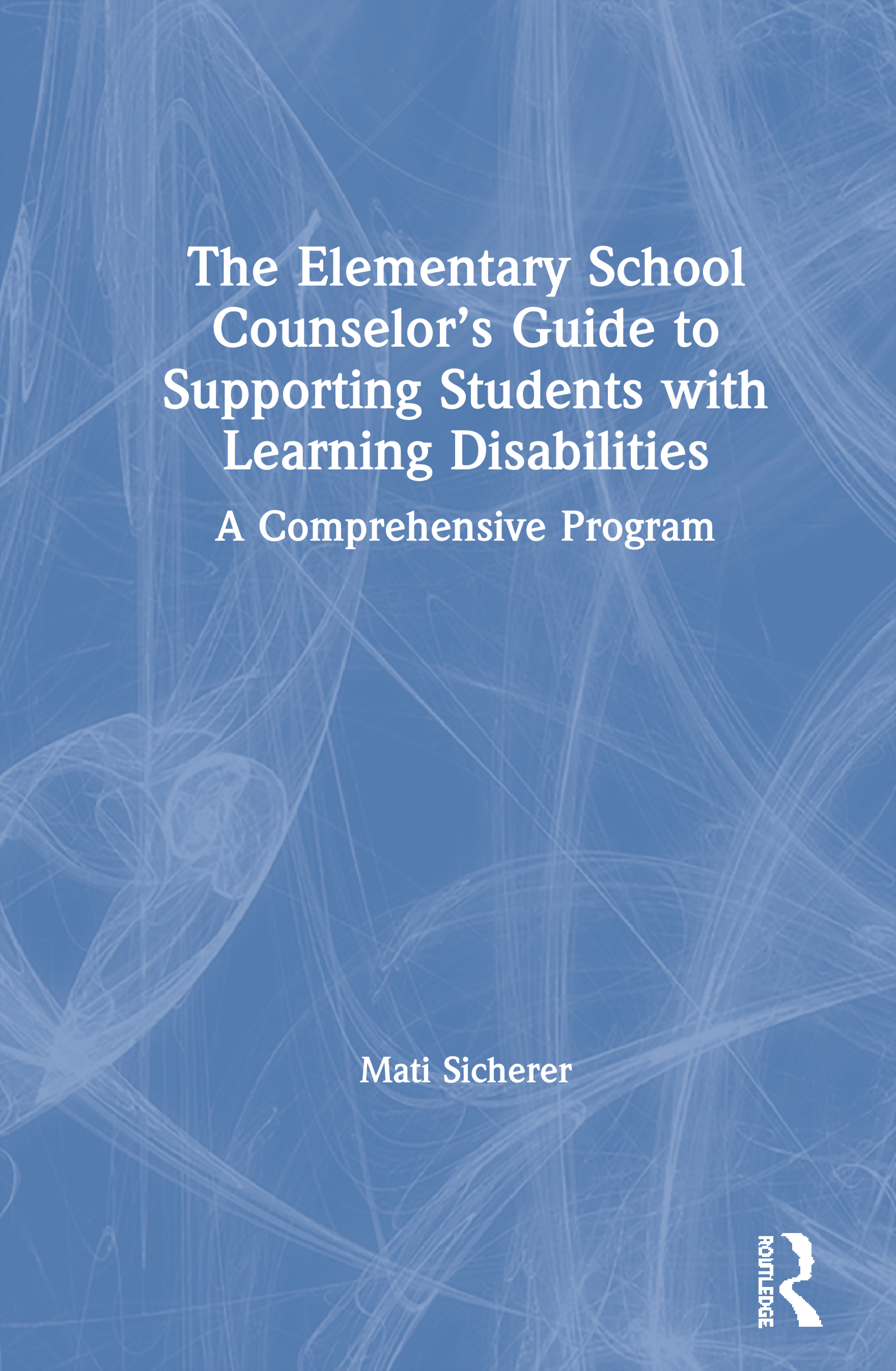 The Elementary School Counselor's Guide to Supporting Students with Learning Disabilities: A Comprehensive Program, 1st Edition (Paperback) book cover