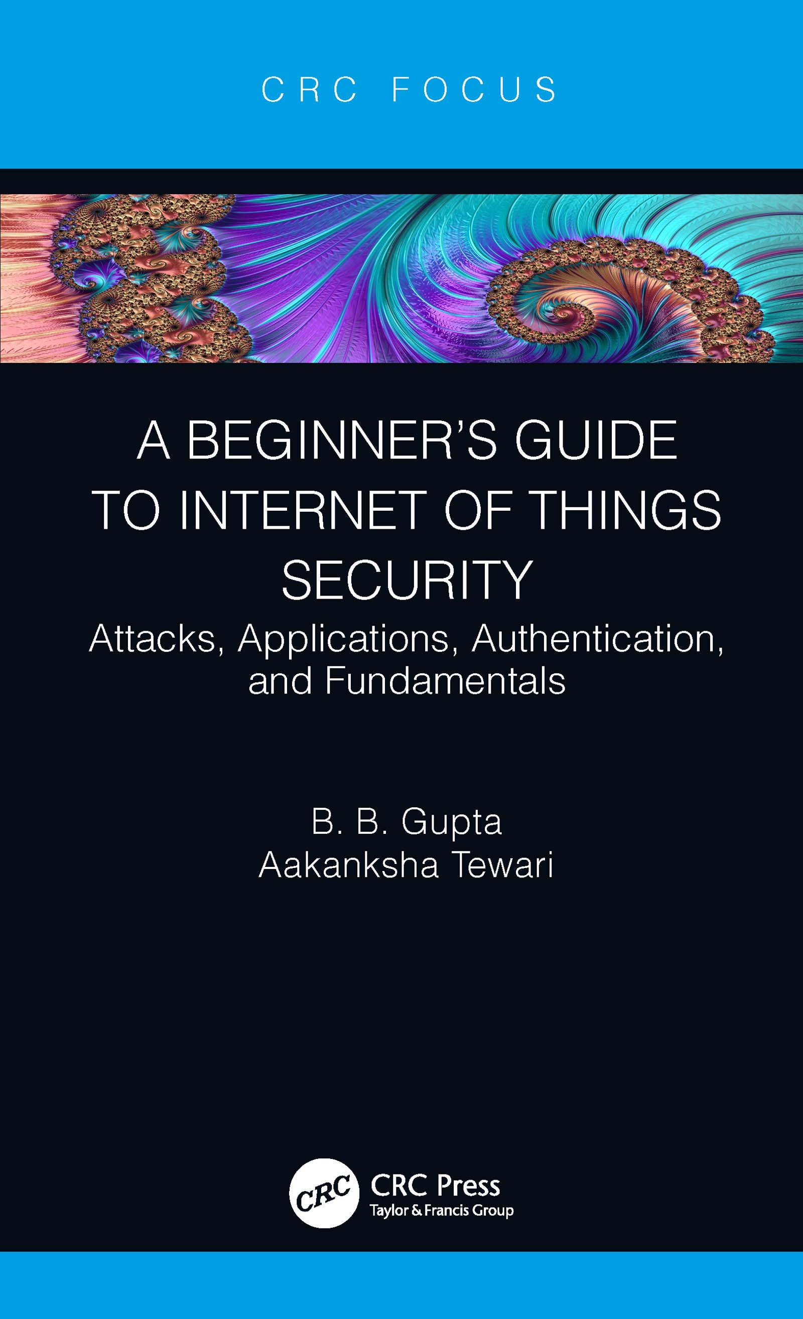A Beginner's Guide to Internet of Things Security: Attacks, Applications, Authentication, and Fundamentals, 1st Edition (Hardback) book cover