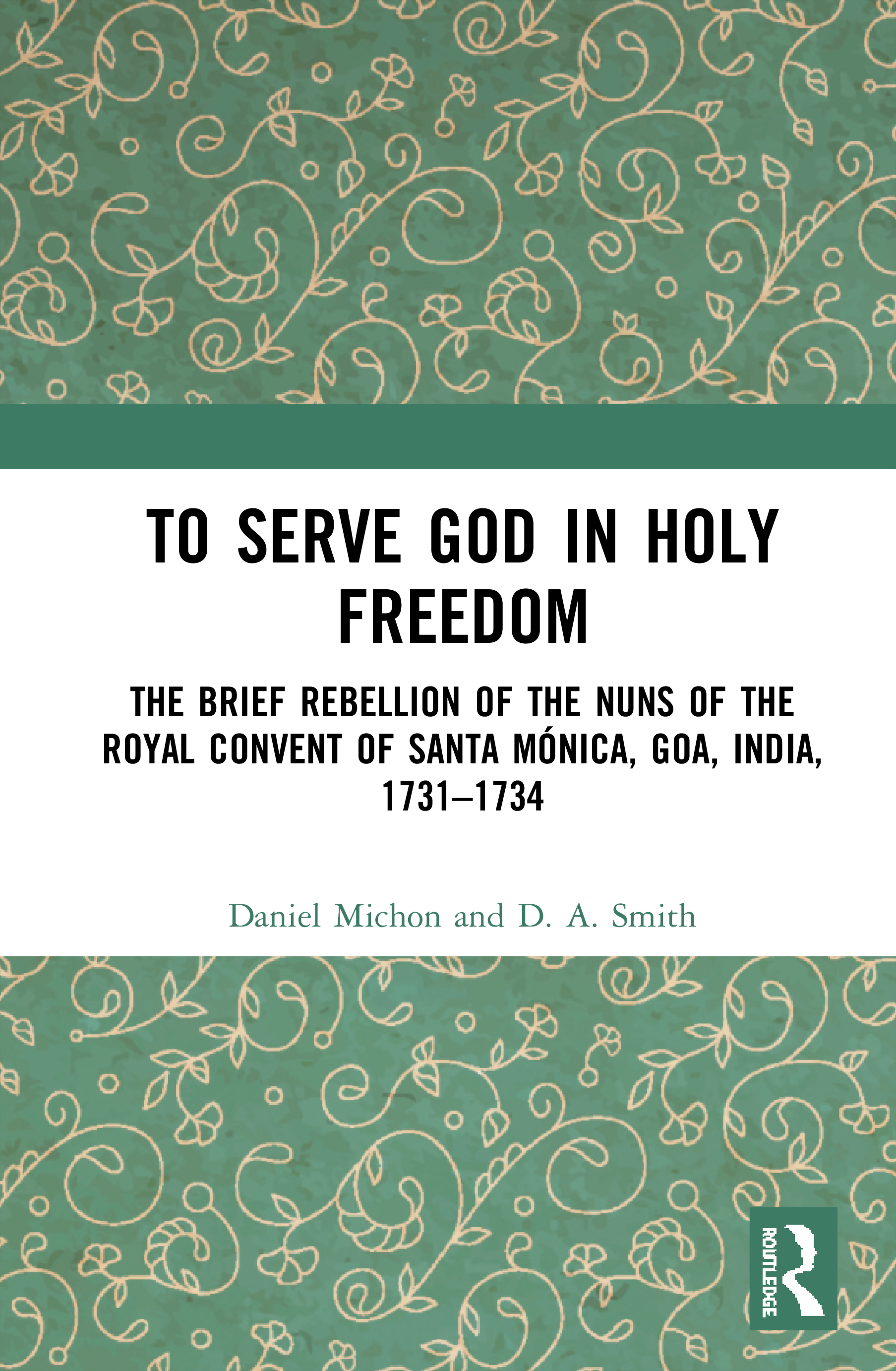 To Serve God in Holy Freedom: The Brief Rebellion of the Nuns of the Royal Convent of Santa Mónica, Goa, India 1731–1734, 1st Edition (Hardback) book cover