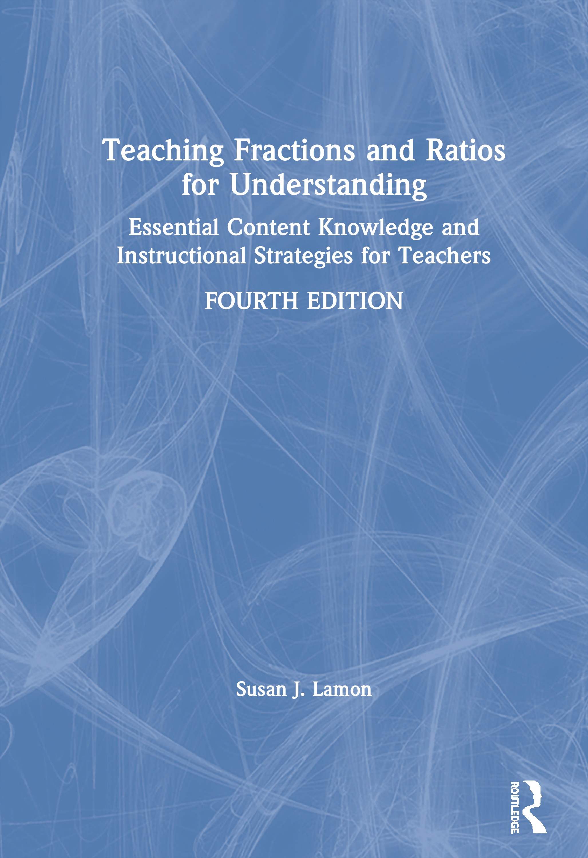 Teaching Fractions and Ratios for Understanding: Essential Content Knowledge and Instructional Strategies for Teachers, 4th Edition (Paperback) book cover