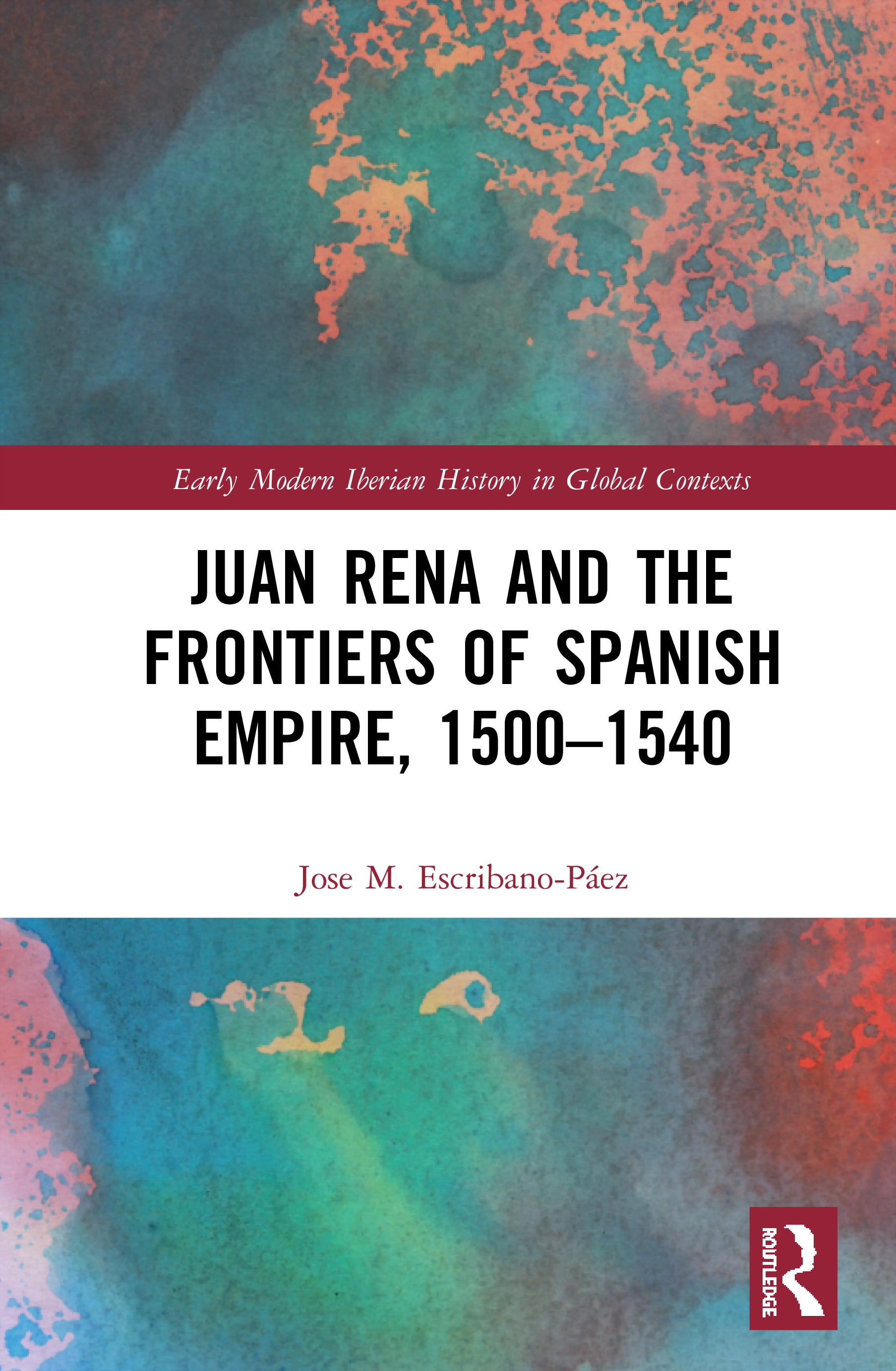 Juan Rena and the Frontiers of Spanish Empire, 1500–1540: 1st Edition (Hardback) book cover