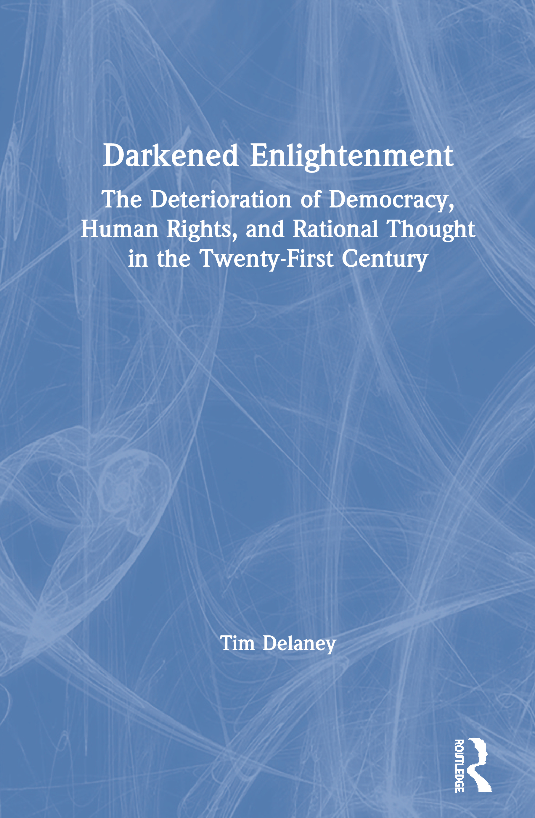 Darkened Enlightenment: The Deterioration of Democracy, Human Rights, and Rational Thought in the Twenty-First Century book cover