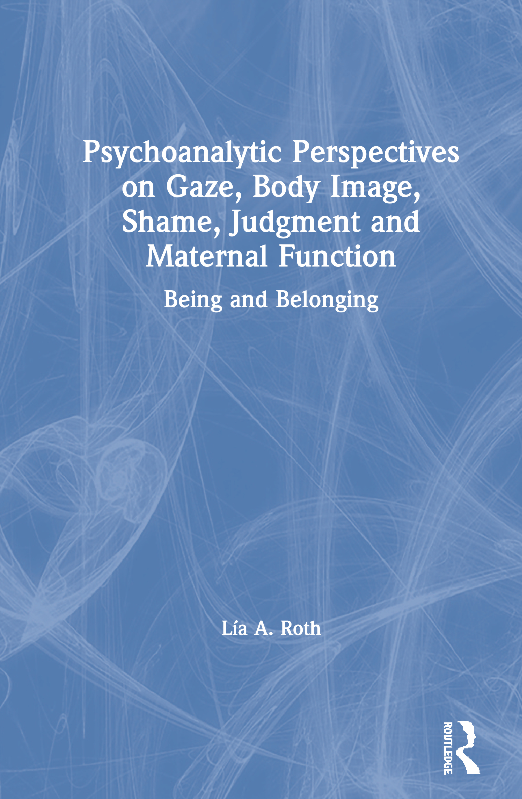Psychoanalytic Perspectives on Gaze, Body Image, Shame, Judgment and Maternal Function: Being and Belonging, 1st Edition (Hardback) book cover