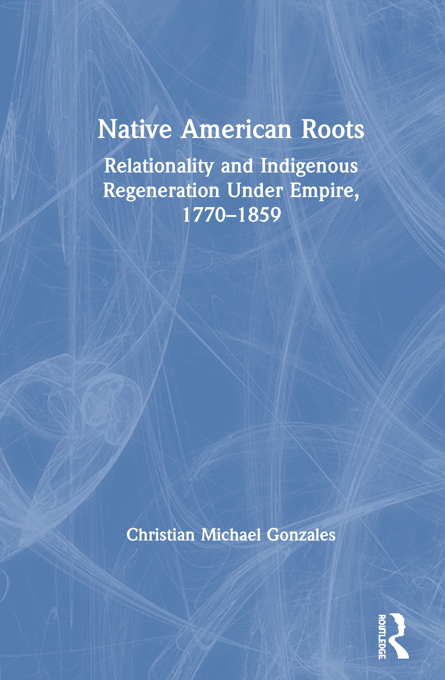 Native American Roots: Relationality and Indigenous Regeneration Under Empire, 1770-1859, 1st Edition (Paperback) book cover