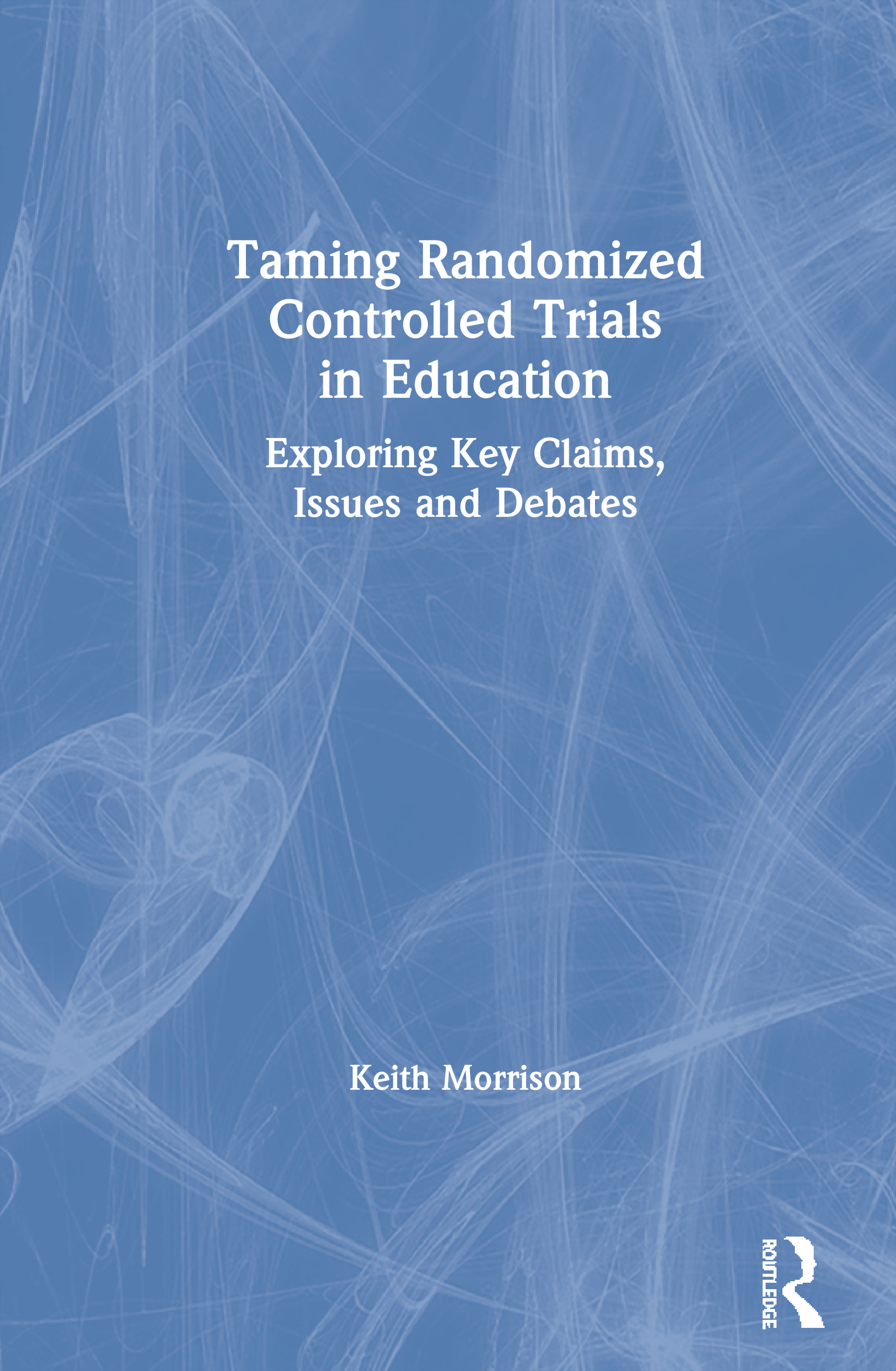 Taming Randomized Controlled Trials in Education: Exploring Key Claims, Issues and Debates, 1st Edition (Paperback) book cover