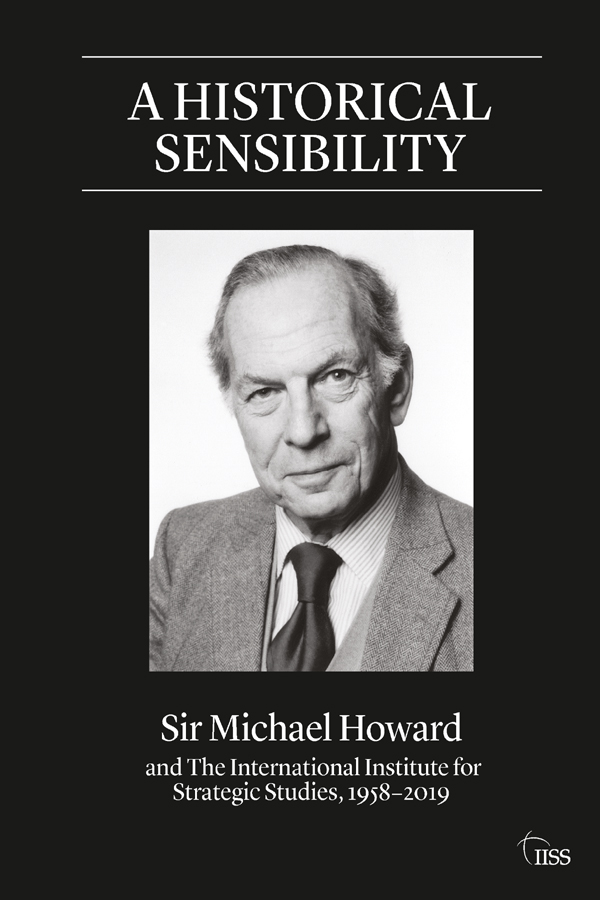 A Historical Sensibility: Sir Michael Howard and The International Institute for Strategic Studies, 1958–2019 book cover