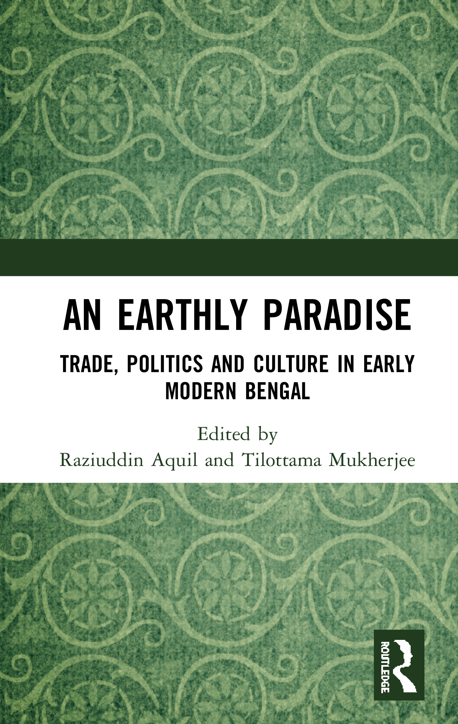 An Earthly Paradise: Trade, Politics and Culture in Early Modern Bengal, 1st Edition (e-Book) book cover