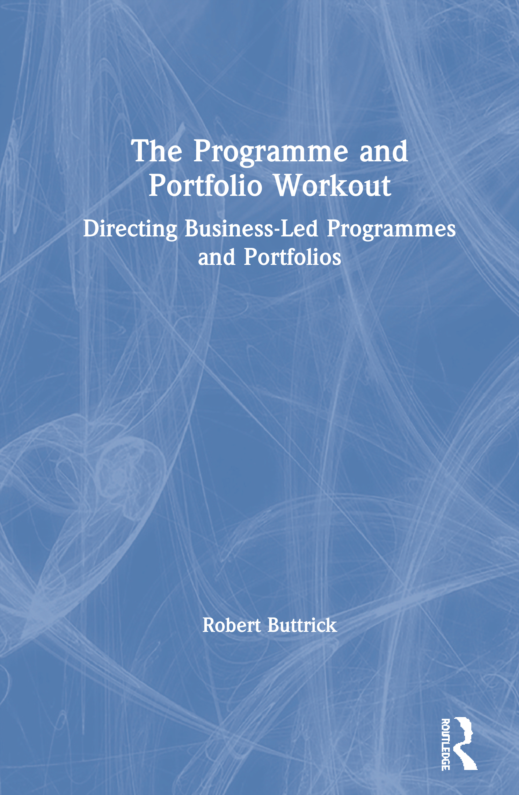 The Programme and Portfolio Workout: Directing Business-Led Programmes and Portfolios, 1st Edition (Paperback) book cover